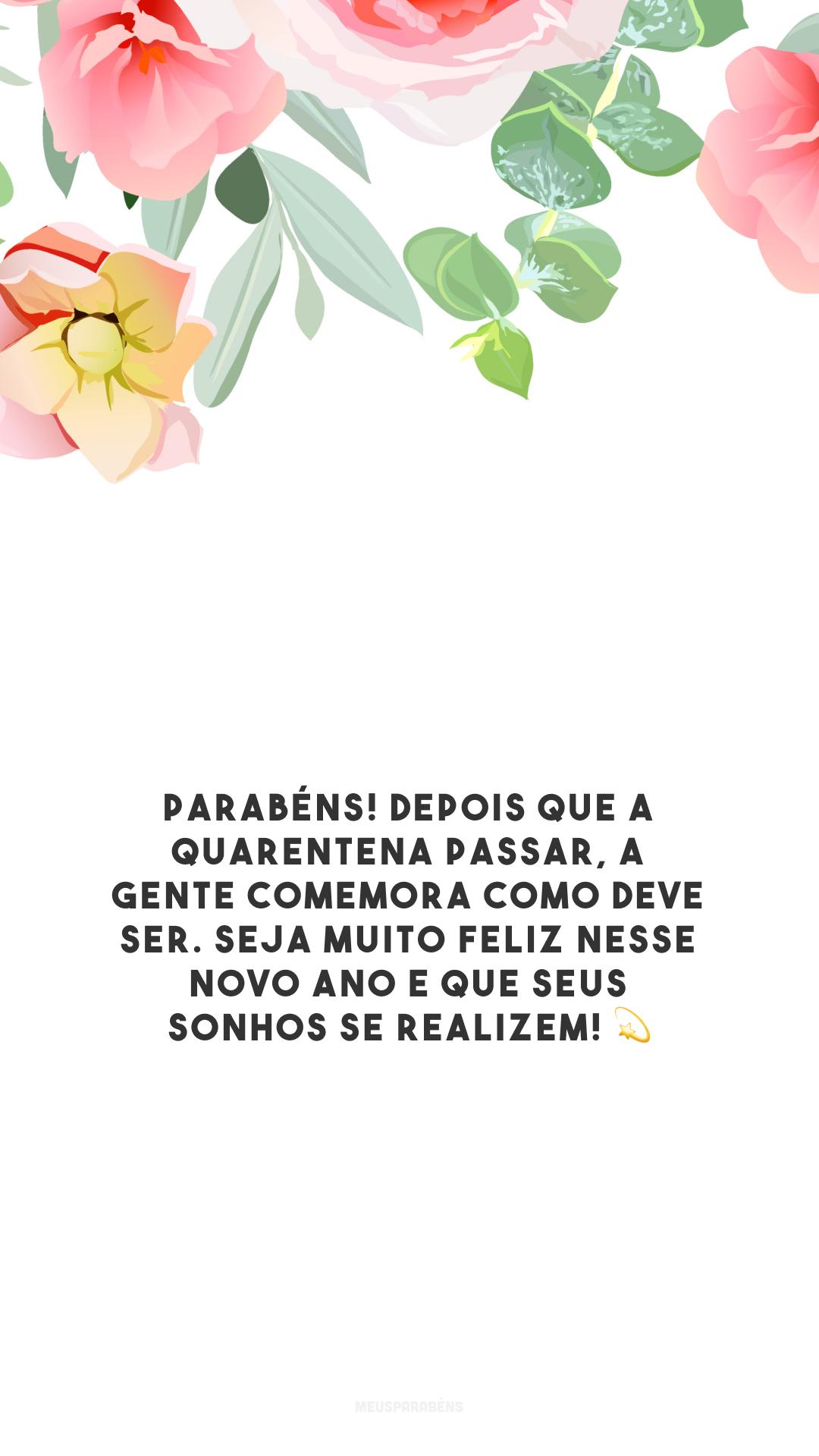 Parabéns! Depois que a quarentena passar, a gente comemora como deve ser. Seja muito feliz nesse novo ano e que seus sonhos se realizem! 💫