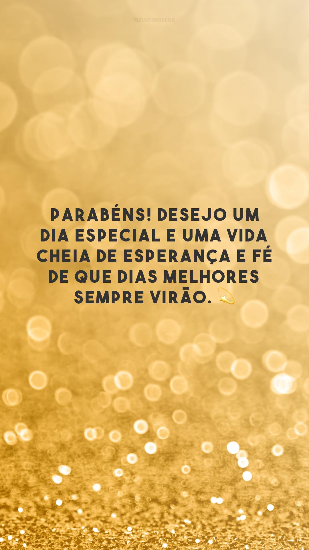 Parabéns! Desejo um dia especial e uma vida cheia de esperança e fé de que dias melhores sempre virão. 💫