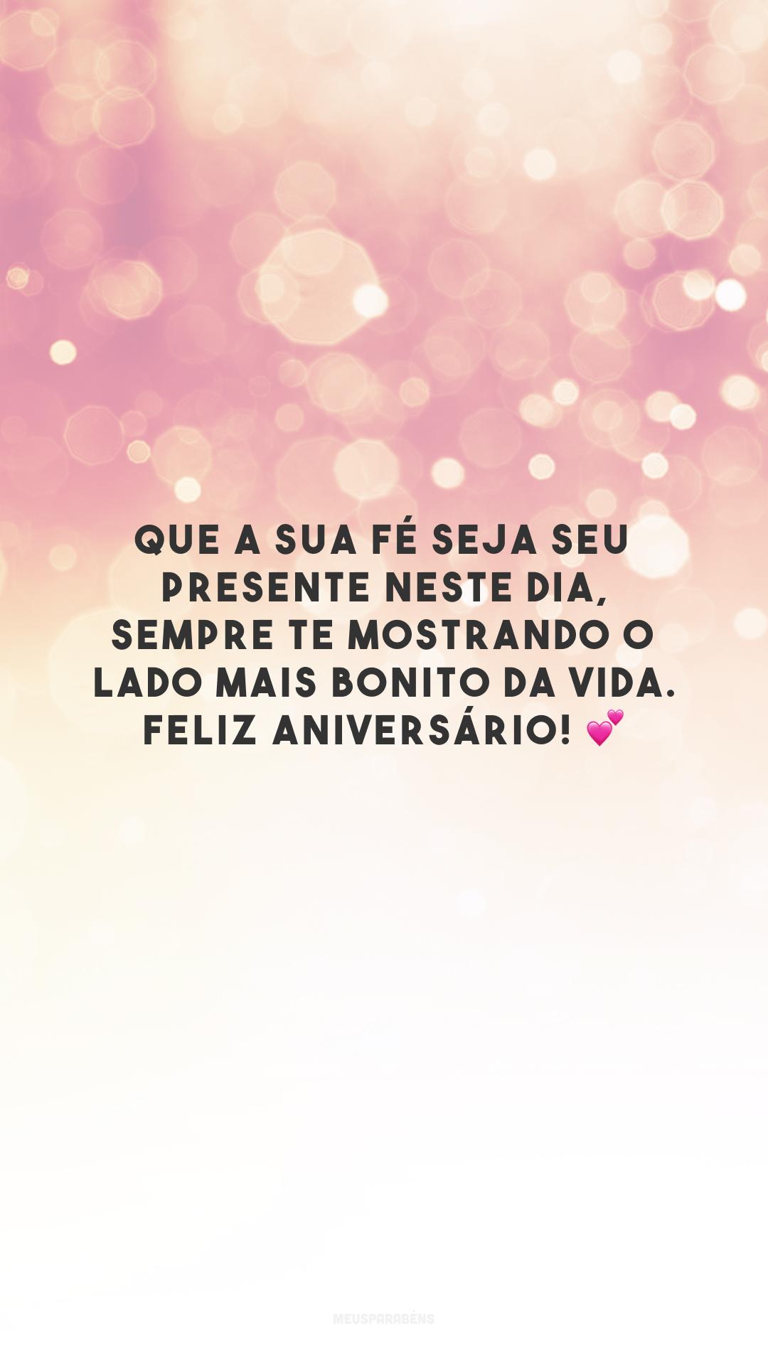 Que a sua fé seja seu presente neste dia, sempre te mostrando o lado mais bonito da vida. Feliz aniversário! 💕