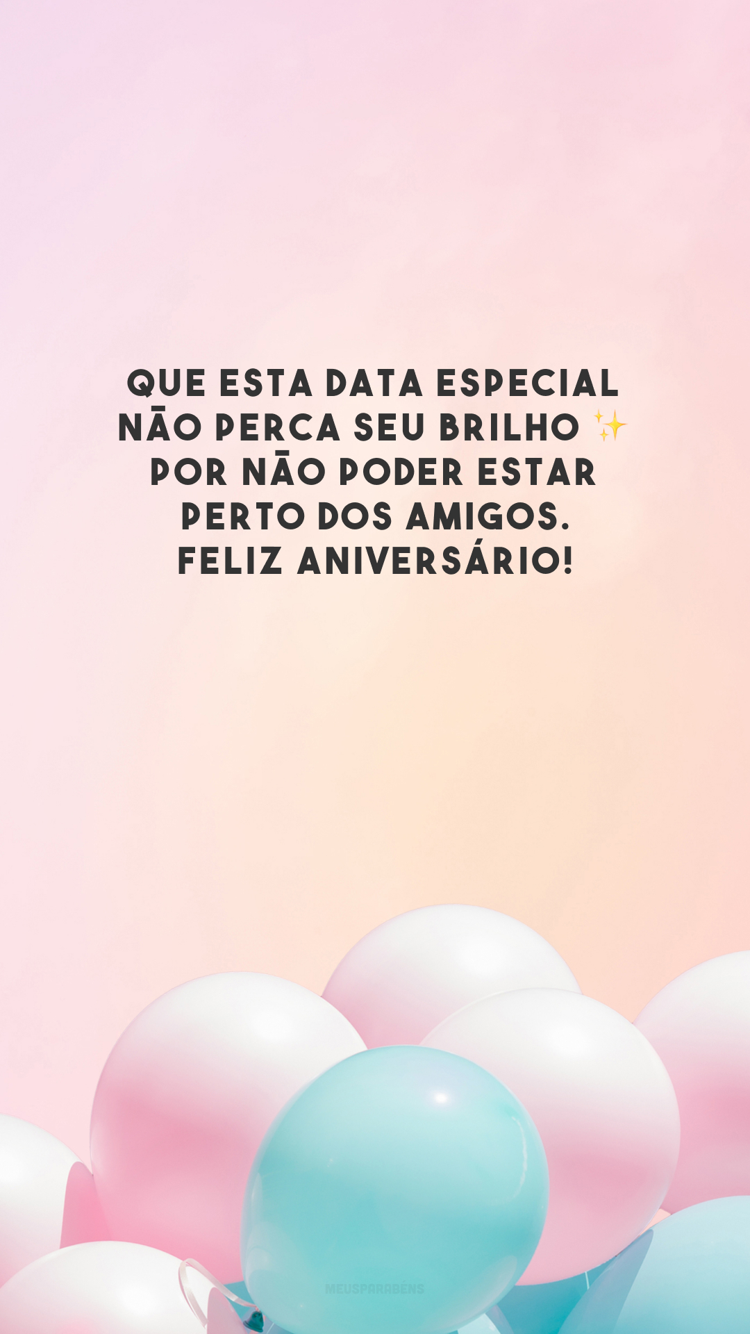 Que esta data especial não perca seu brilho ✨ por não poder estar perto dos amigos. Feliz aniversário!