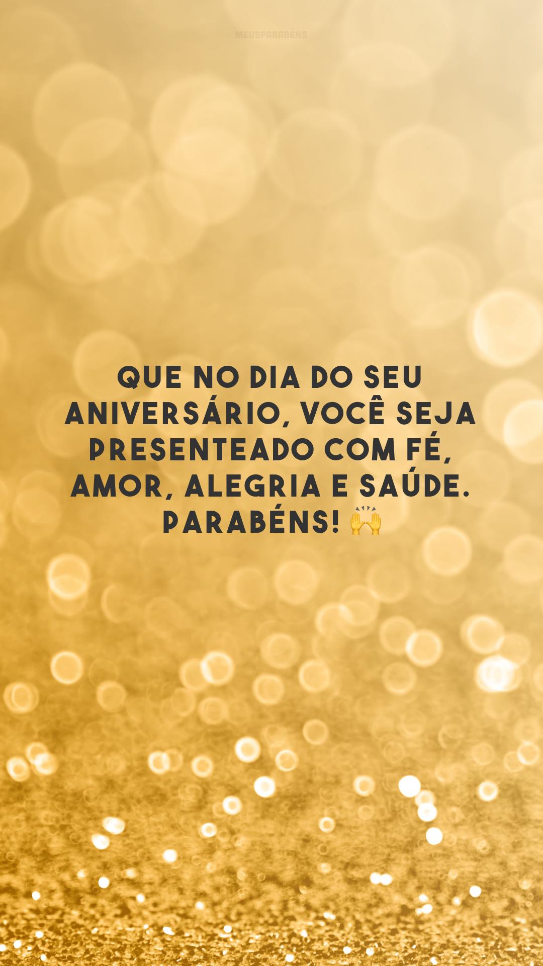 Que no dia do seu aniversário, você seja presenteado com fé, amor, alegria e saúde. Parabéns! 🙌