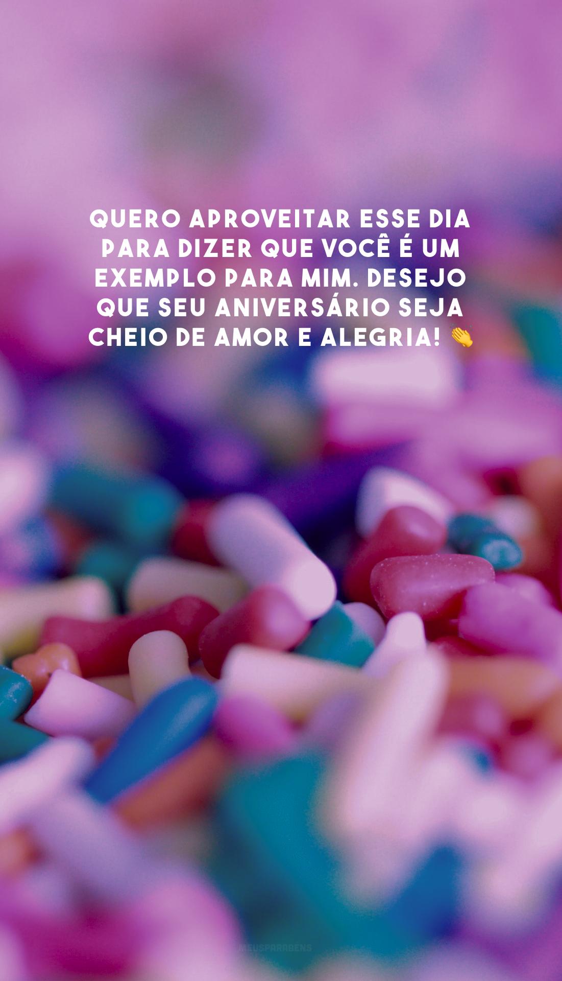 Quero aproveitar esse dia para dizer que você é um exemplo para mim. Desejo que seu aniversário seja cheio de amor e alegria! 👏