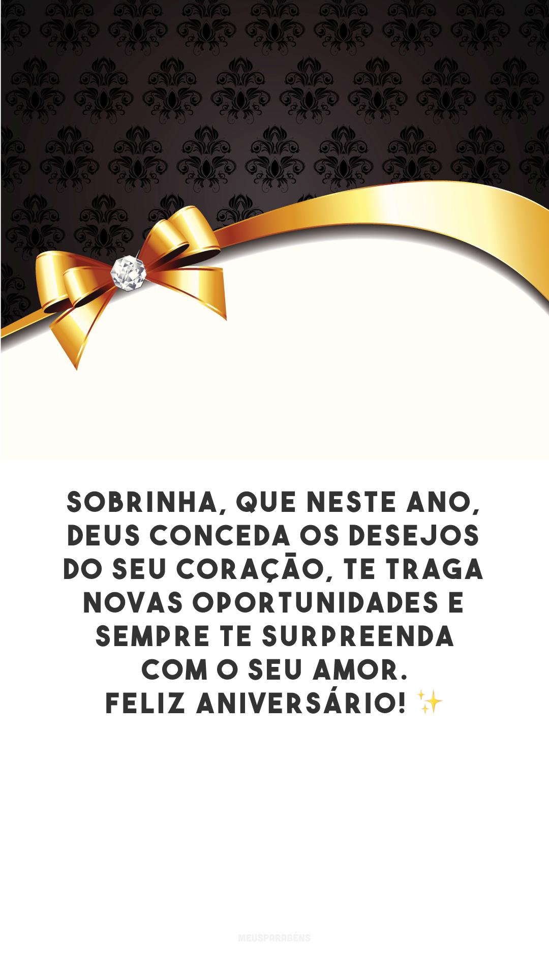 Sobrinha, que neste ano, Deus conceda os desejos do seu coração, te traga novas oportunidades e sempre te surpreenda com o Seu amor. Feliz aniversário!
