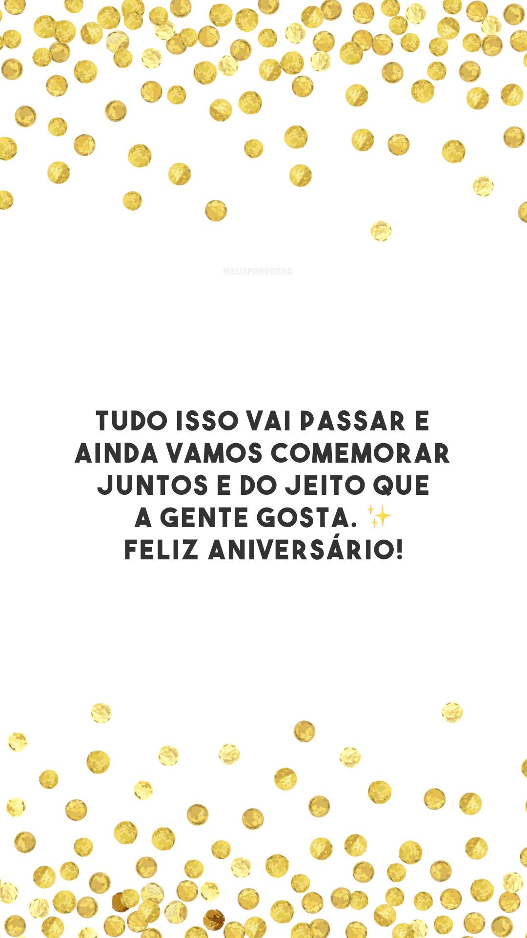 Tudo isso vai passar e ainda vamos comemorar juntos e do jeito que a gente gosta. Feliz aniversário! ✨