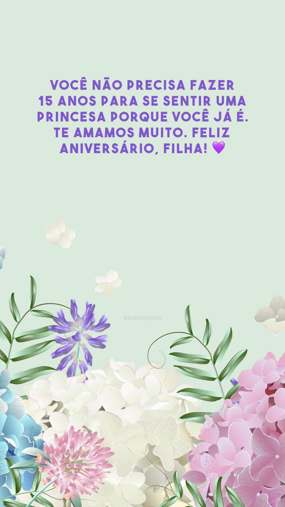 Você não precisa fazer 15 anos para se sentir uma princesa porque você já é. Te amamos muito. Feliz aniversário, filha! 💜