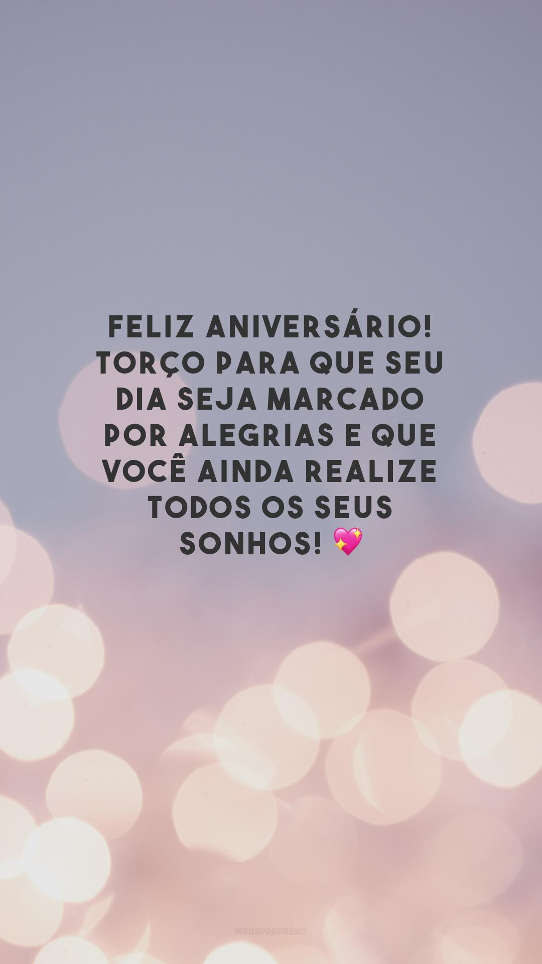 Feliz aniversário! Torço para que seu dia seja marcado por alegrias e que você ainda realize todos os seus sonhos! 💖