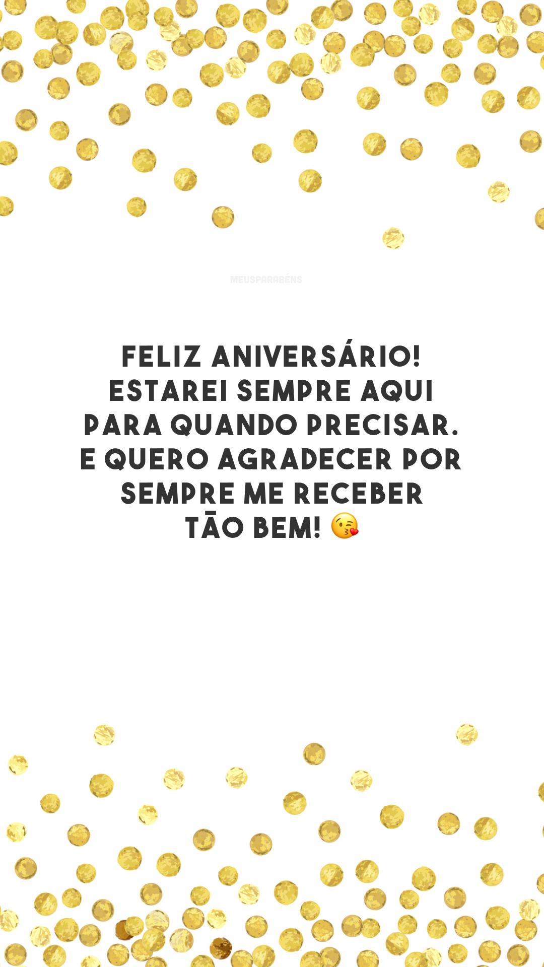Feliz aniversário! Estarei sempre aqui para quando precisar. E quero agradecer por sempre me receber tão bem! 😘