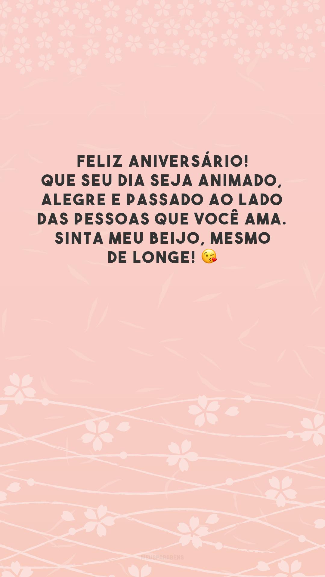 Feliz aniversário! Que seu dia seja animado, alegre e passado ao lado das pessoas que você ama. Sinta meu beijo, mesmo de longe! 😘