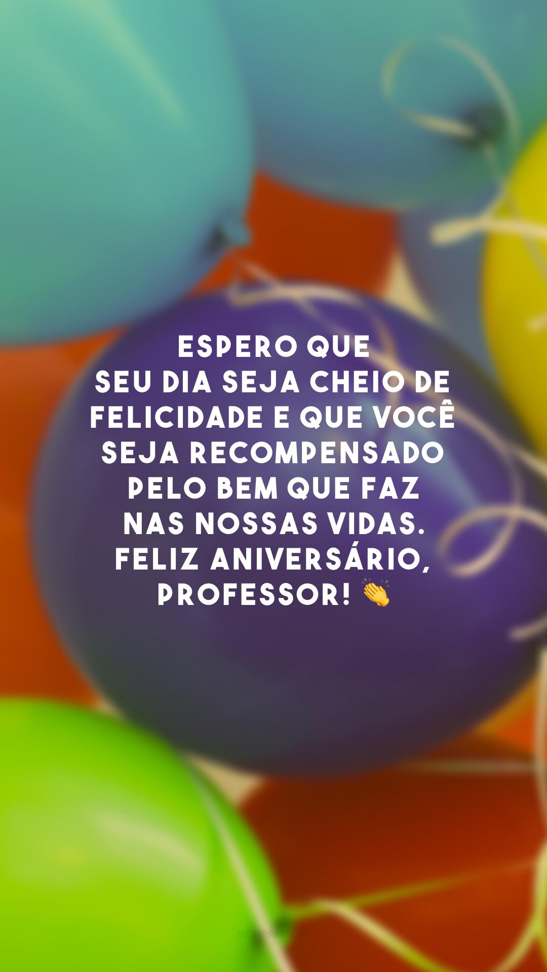 Espero que seu dia seja cheio de felicidade e que você seja recompensado pelo bem que faz nas nossas vidas. Feliz aniversário, professor! 👏