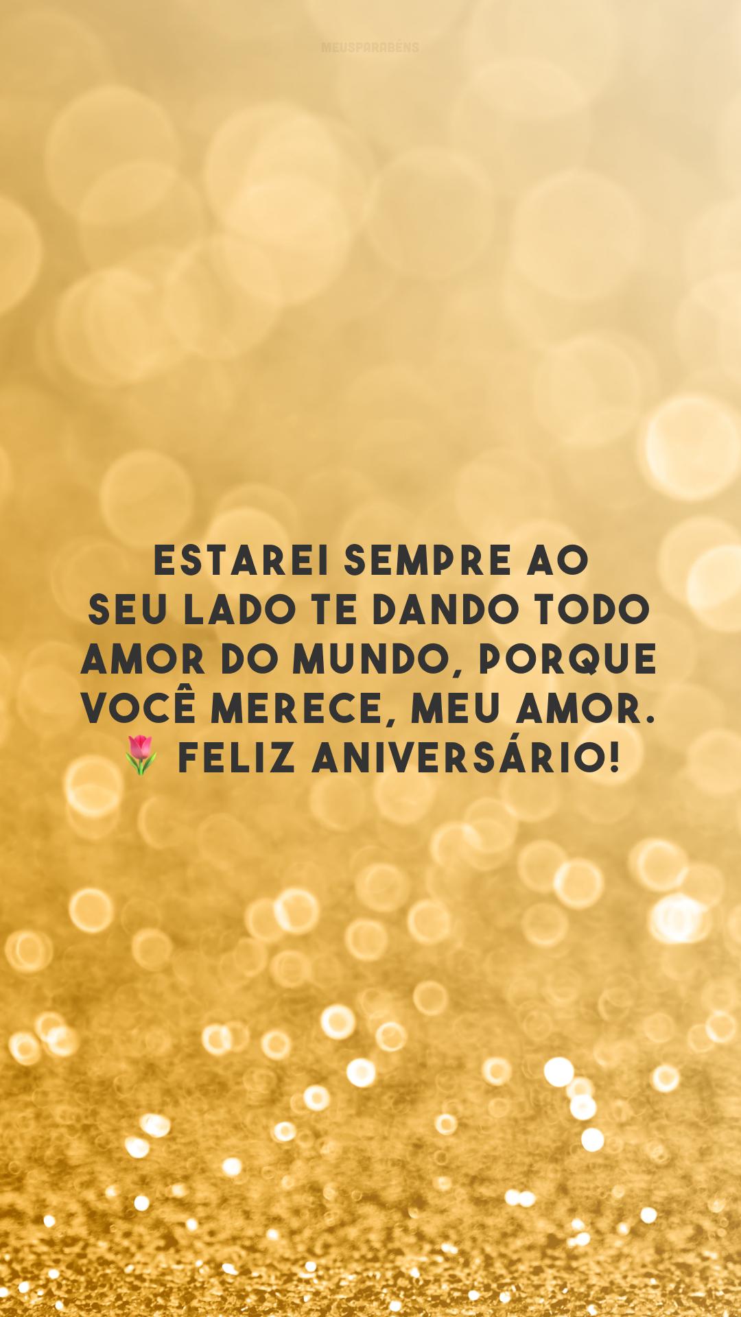 Estarei sempre ao seu lado te dando todo amor do mundo, porque você merece, meu amor. 🌷 Feliz aniversário!