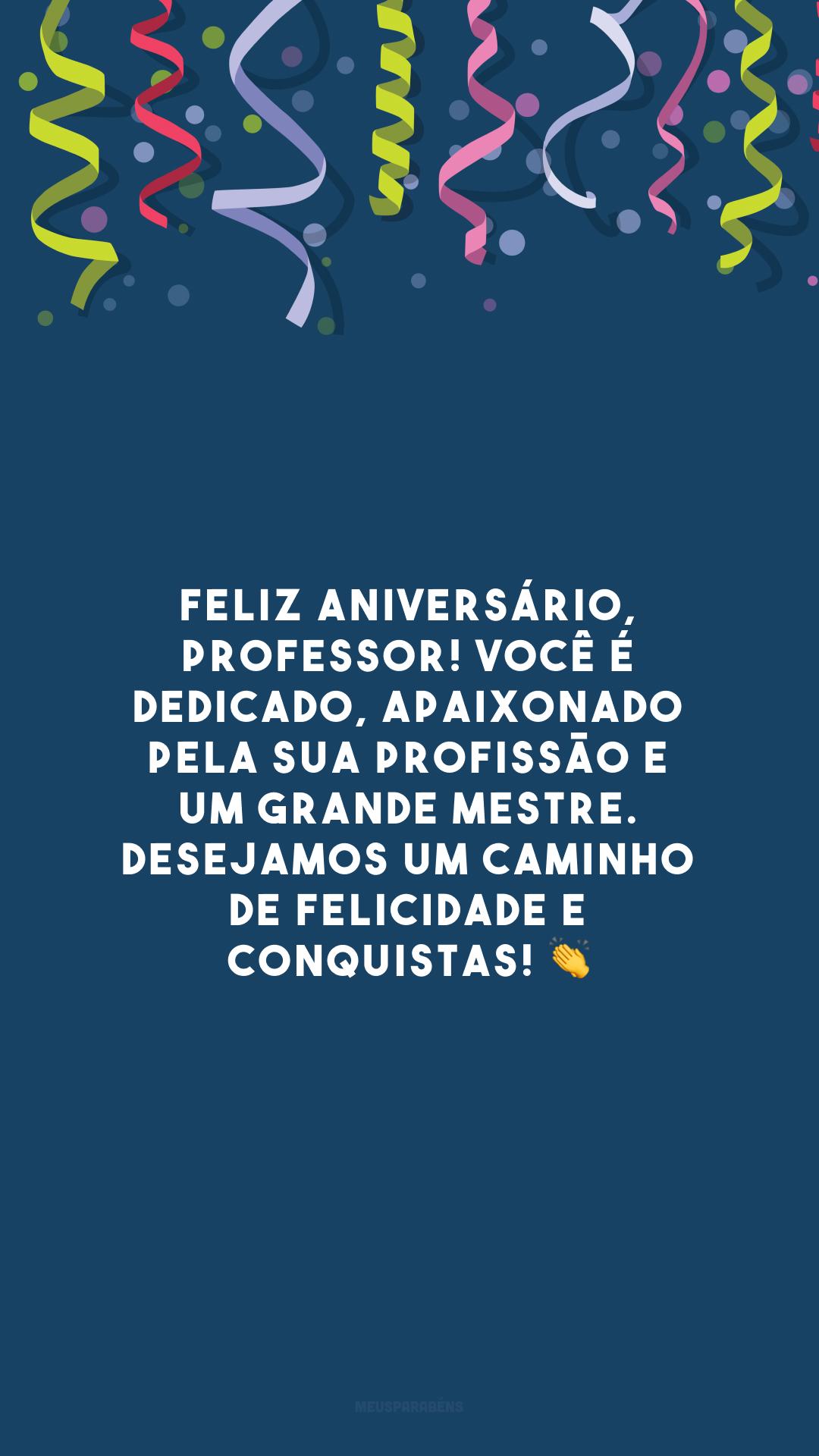 Feliz aniversário, professor! Você é dedicado, apaixonado pela sua profissão e um grande mestre. Desejamos um caminho de felicidade e conquistas! 👏