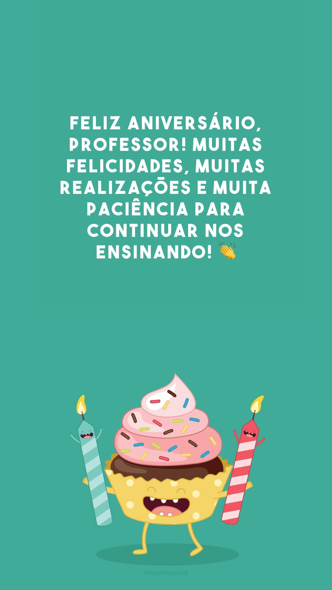 Feliz aniversário, professor! Muitas felicidades, muitas realizações e muita paciência para continuar nos ensinando! 👏