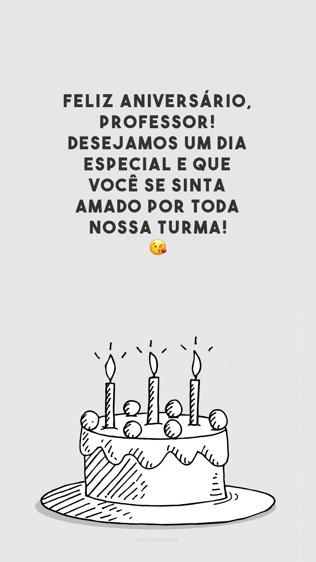 Feliz aniversário, professor! Desejamos um dia especial e que você se sinta amado por toda nossa turma! 😘