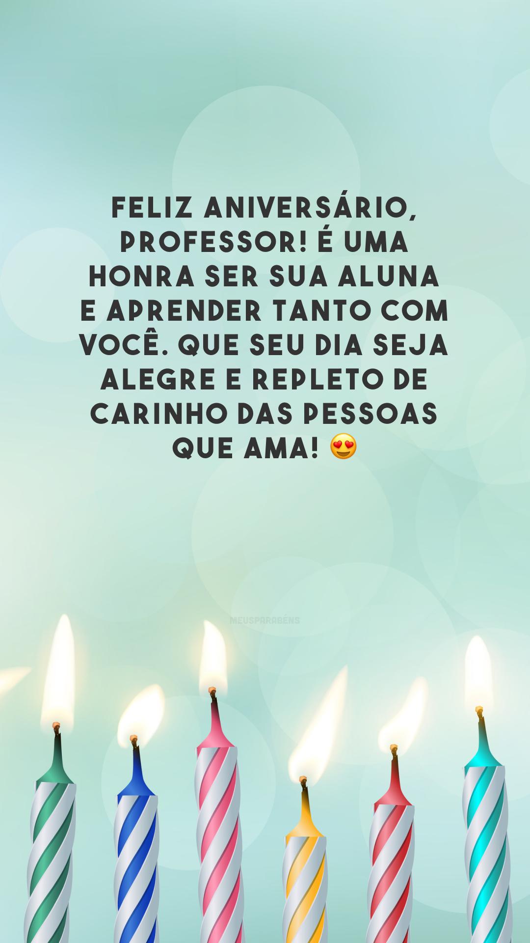 Feliz aniversário, professor! É uma honra ser sua aluna e aprender tanto com você. Que seu dia seja alegre e repleto de carinho das pessoas que ama! 😍