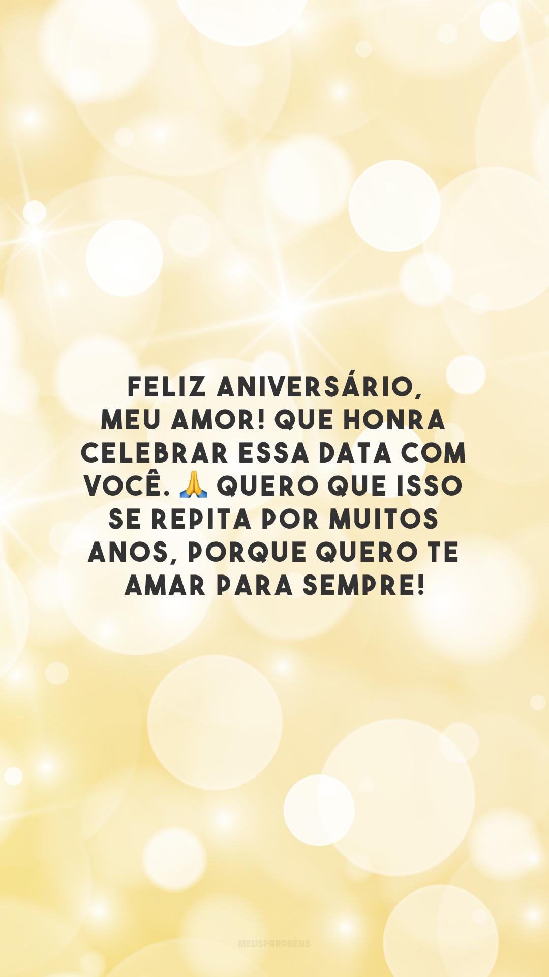 Feliz aniversário, meu amor! Que honra celebrar essa data com você. 🙏 Quero que isso se repita por muitos anos, porque quero te amar para sempre!