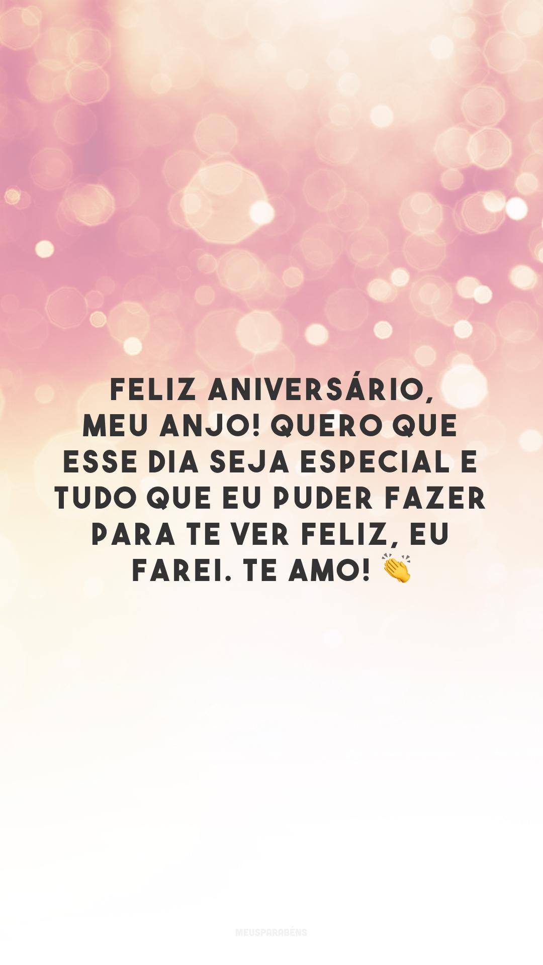 Feliz aniversário, meu anjo! Quero que esse dia seja especial e tudo que eu puder fazer para te ver feliz, eu farei. Te amo! 👏