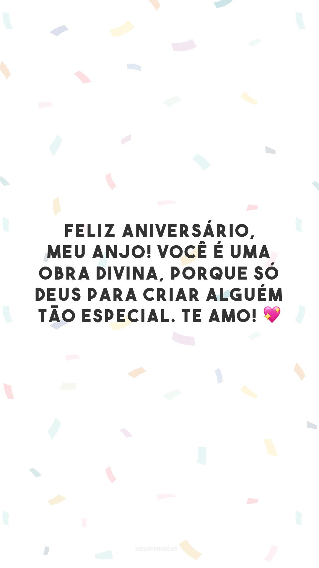 Feliz aniversário, meu anjo! Você é uma obra divina, porque só Deus para criar alguém tão especial. Te amo! 💖