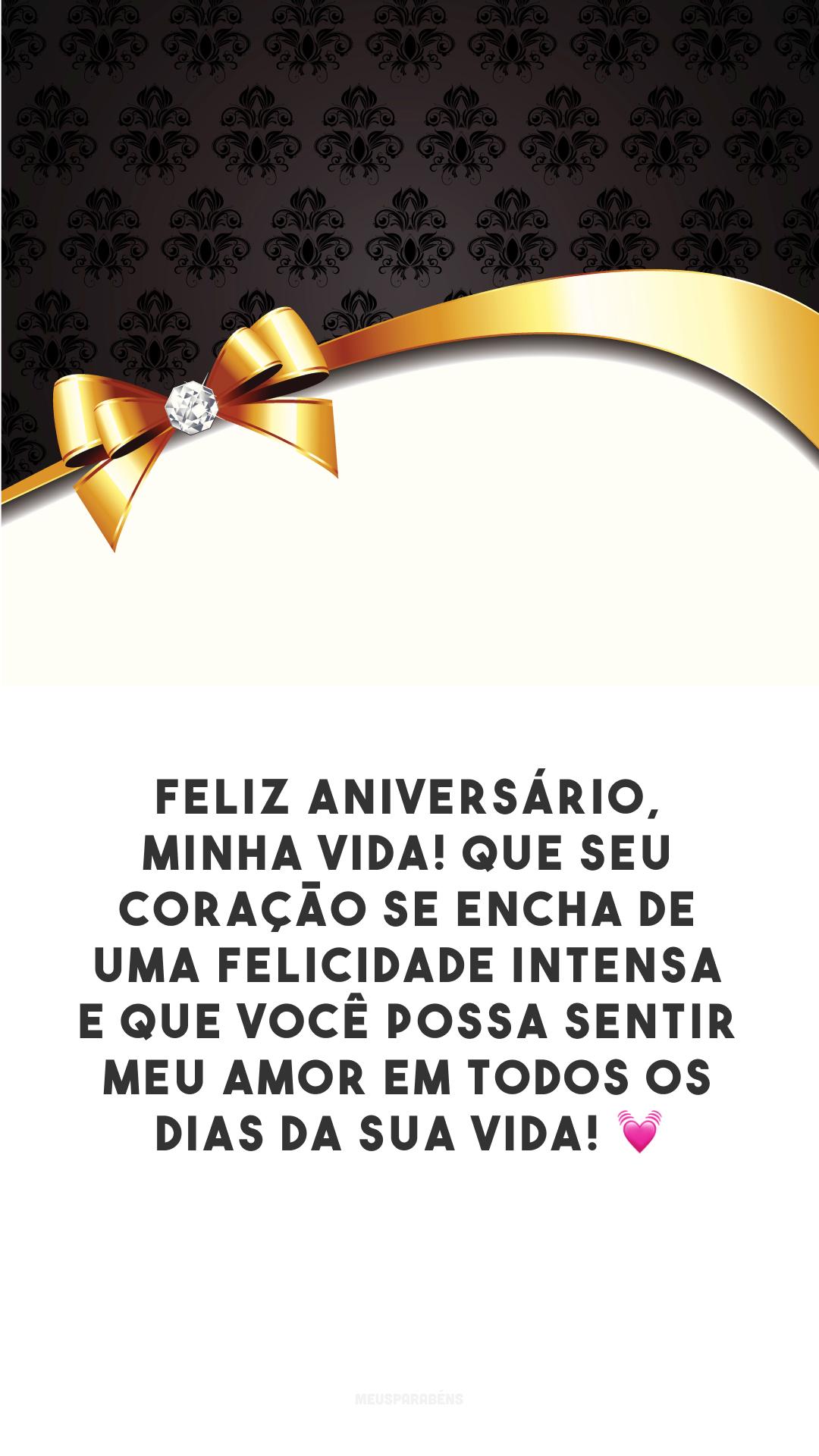 Feliz aniversário, minha vida! Que seu coração se encha de uma felicidade intensa e que você possa sentir meu amor em todos os dias da sua vida! 💓