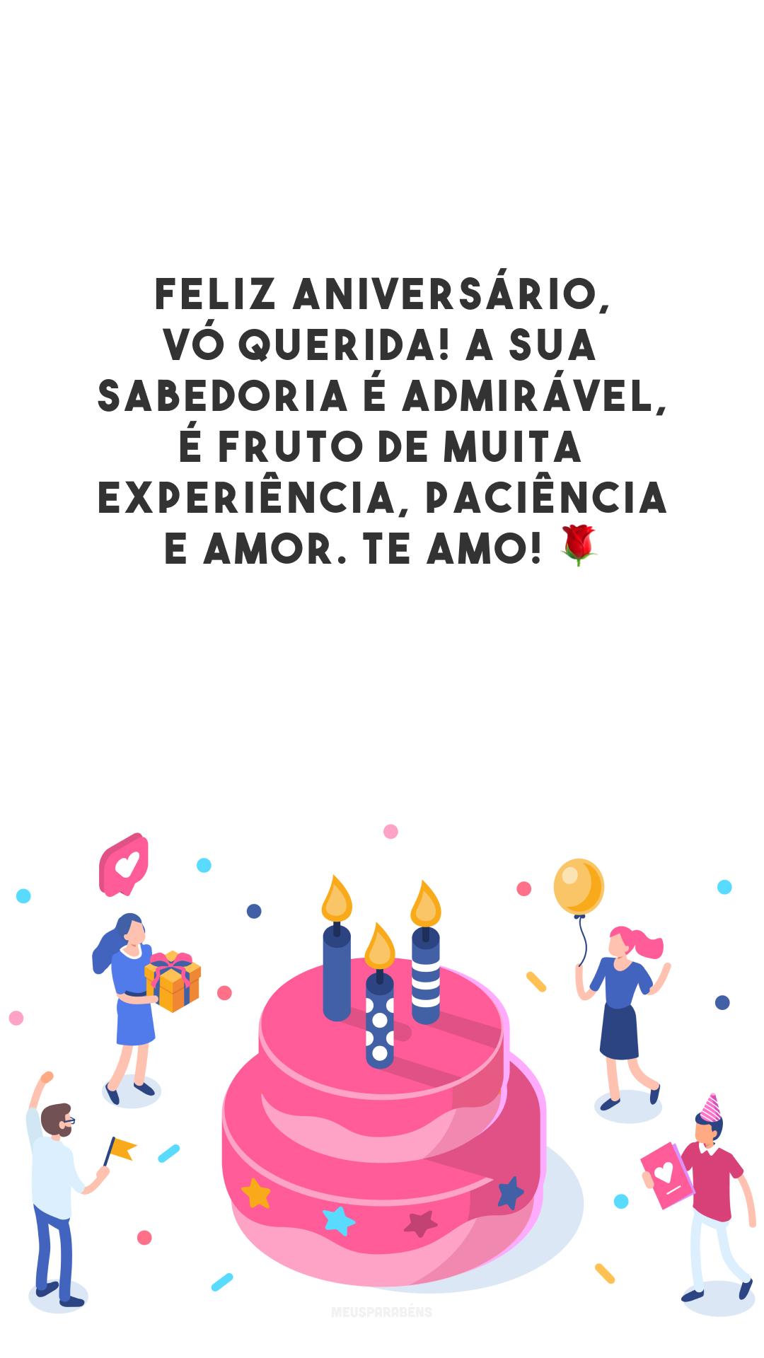 Feliz aniversário, vó querida! A sua sabedoria é admirável, é fruto de muita experiência, paciência e amor. Te amo! 🌹