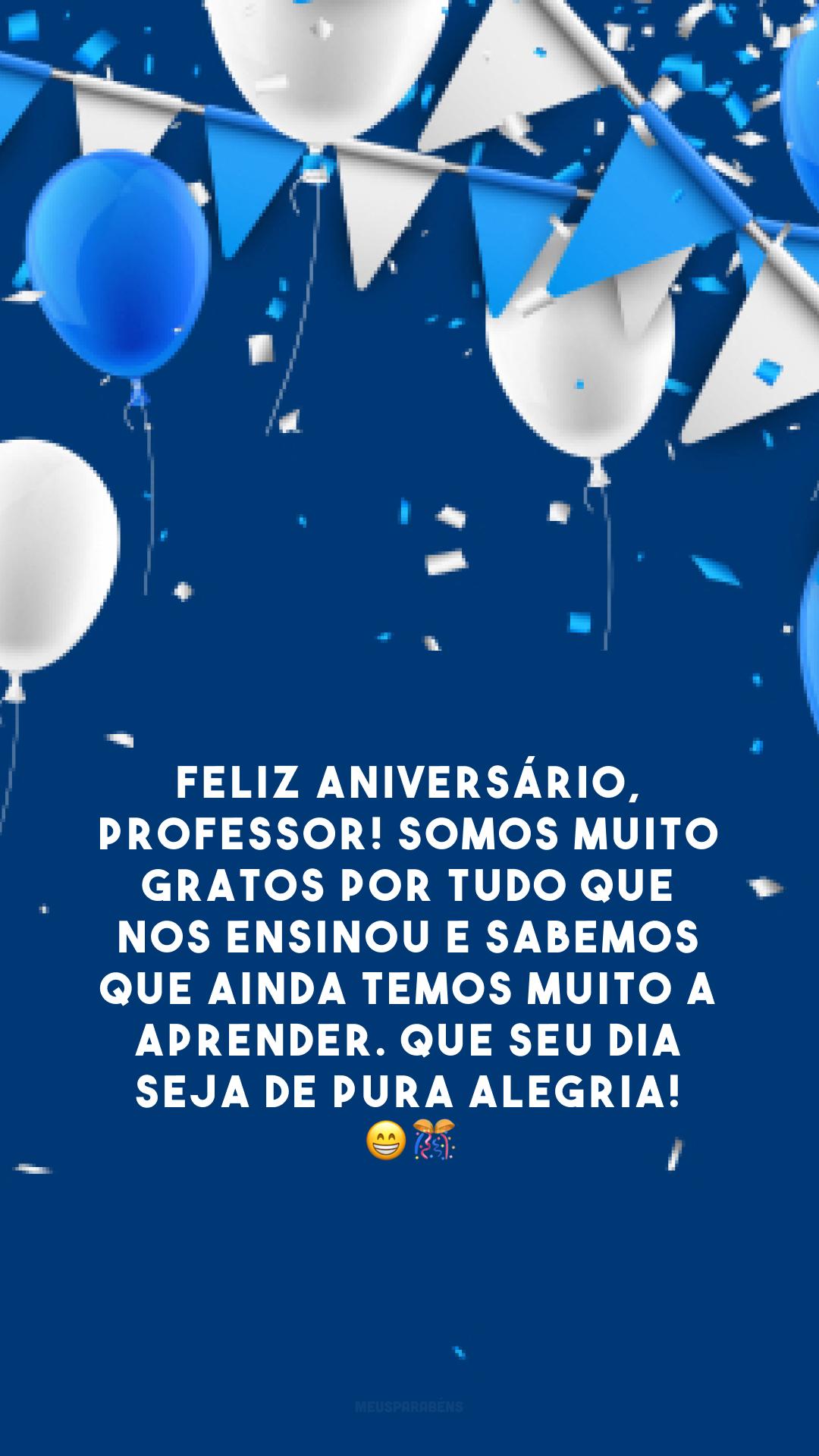 Feliz aniversário, professor! Somos muito gratos por tudo que nos ensinou e sabemos que ainda temos muito a aprender. Que seu dia seja de pura alegria! 😁🎊