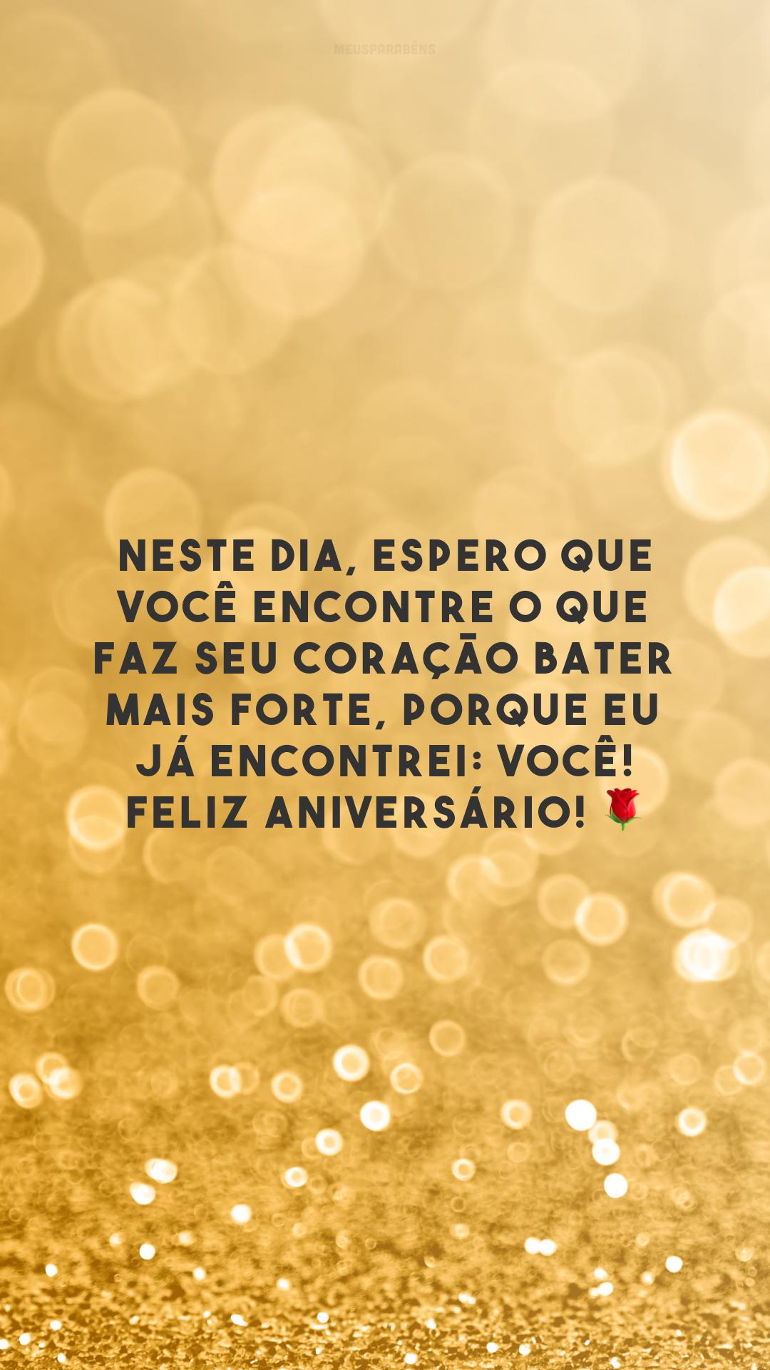 Neste dia, espero que você encontre o que faz seu coração bater mais forte, porque eu já encontrei: você! Feliz aniversário! 🌹