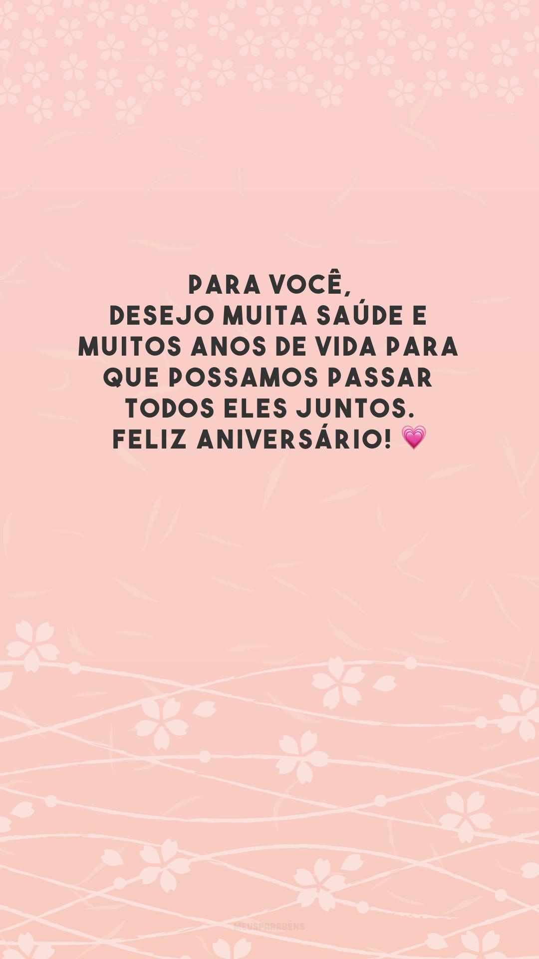 Para você, desejo muita saúde e muitos anos de vida para que possamos passar todos eles juntos. Feliz aniversário! 💗