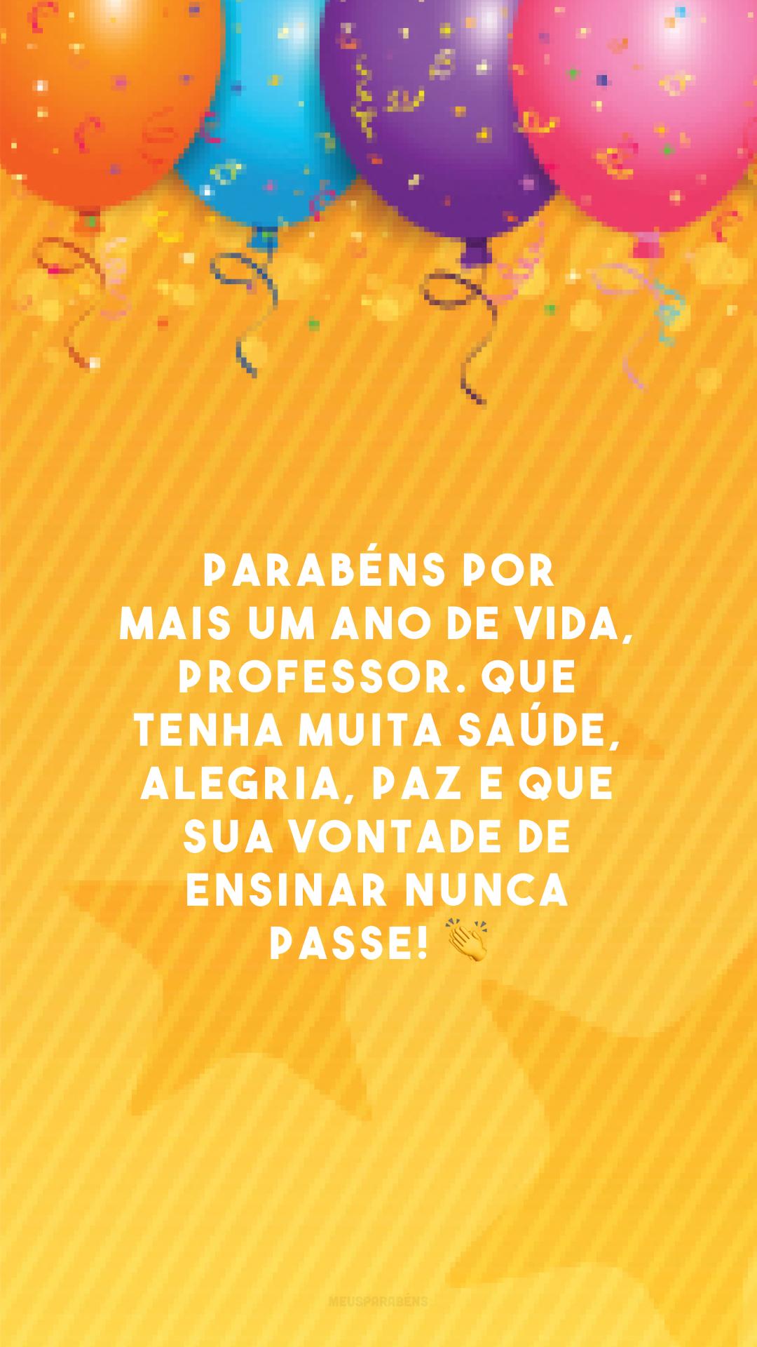 Parabéns por mais um ano de vida, professor. Que tenha muita saúde, alegria, paz e que sua vontade de ensinar nunca passe! 👏