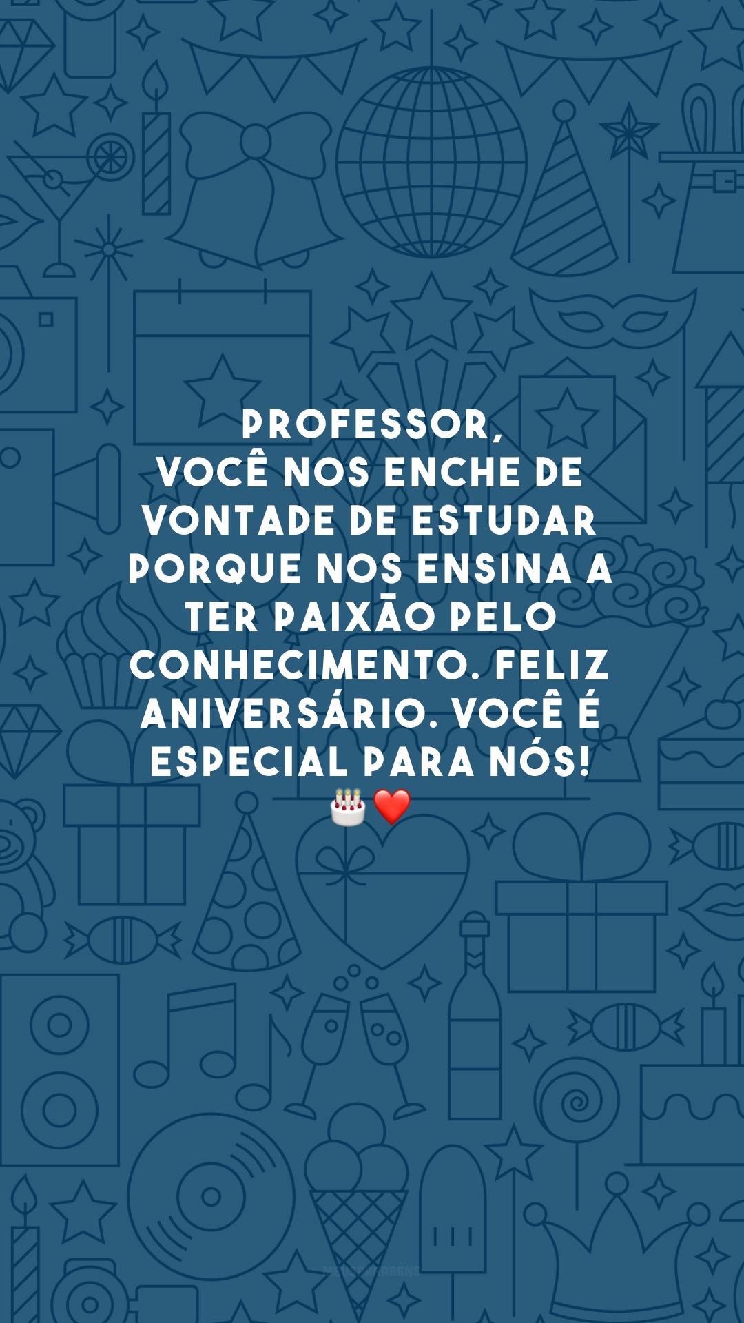 Professor, você nos enche de vontade de estudar porque nos ensina a ter paixão pelo conhecimento. Feliz aniversário. Você é especial para nós! 🎂❤️