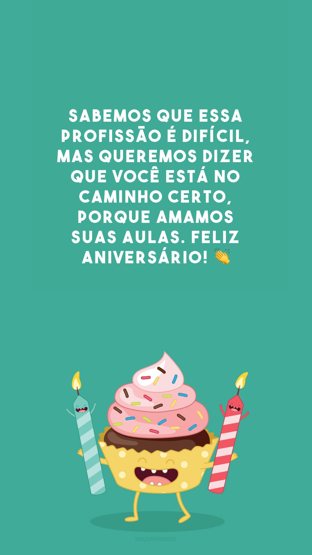 Sabemos que essa profissão é difícil, mas queremos dizer que você está no caminho certo, porque amamos suas aulas. Feliz aniversário! 👏
