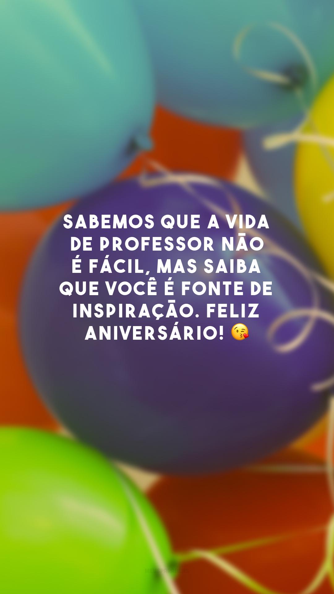 Sabemos que a vida de professor não é fácil, mas saiba que você é fonte de inspiração. Feliz aniversário! 😘