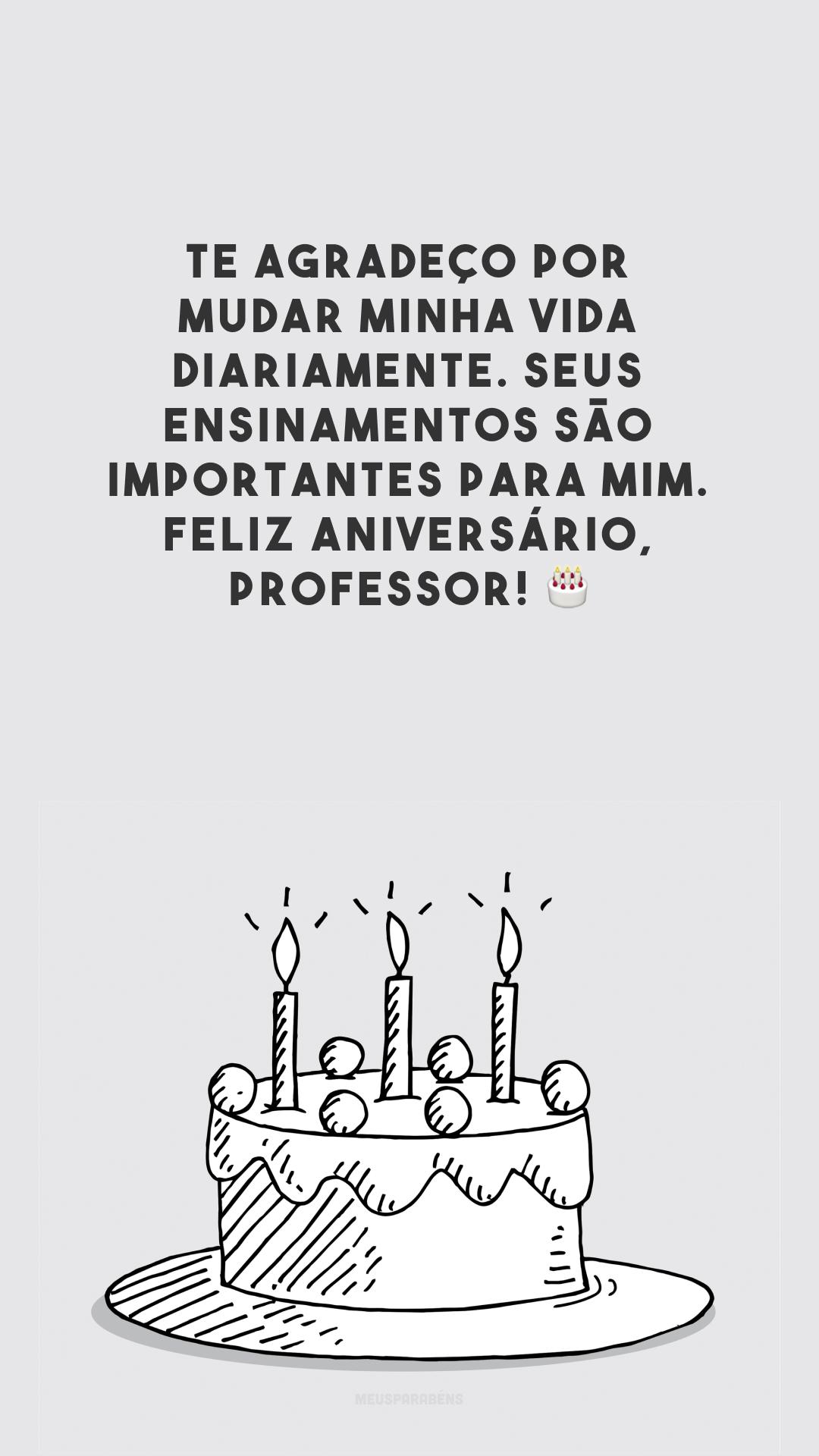Te agradeço por mudar minha vida diariamente. Seus ensinamentos são importantes para mim. Feliz aniversário, professor! 🎂