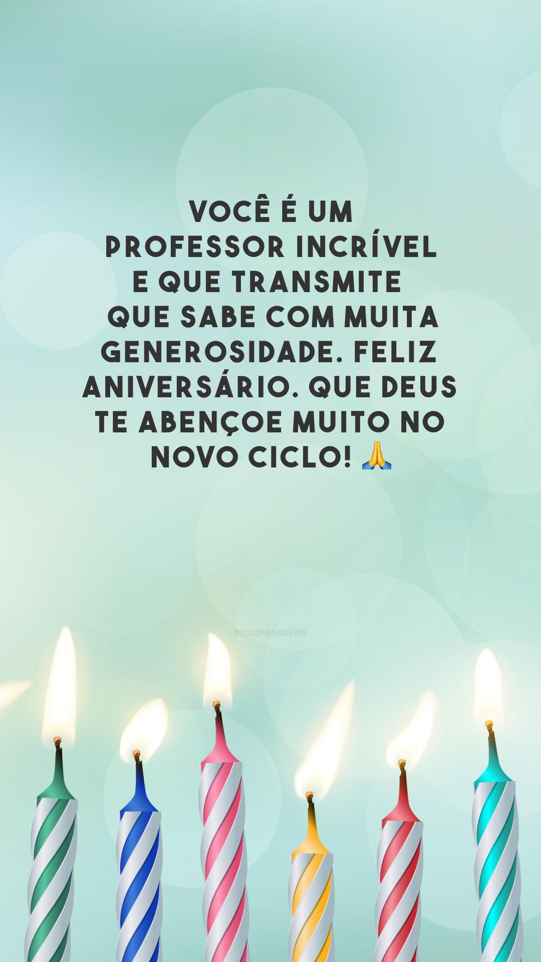 Você é um professor incrível e que transmite o que sabe com muita generosidade. Feliz aniversário. Que Deus te abençoe muito no novo ciclo! 🙏