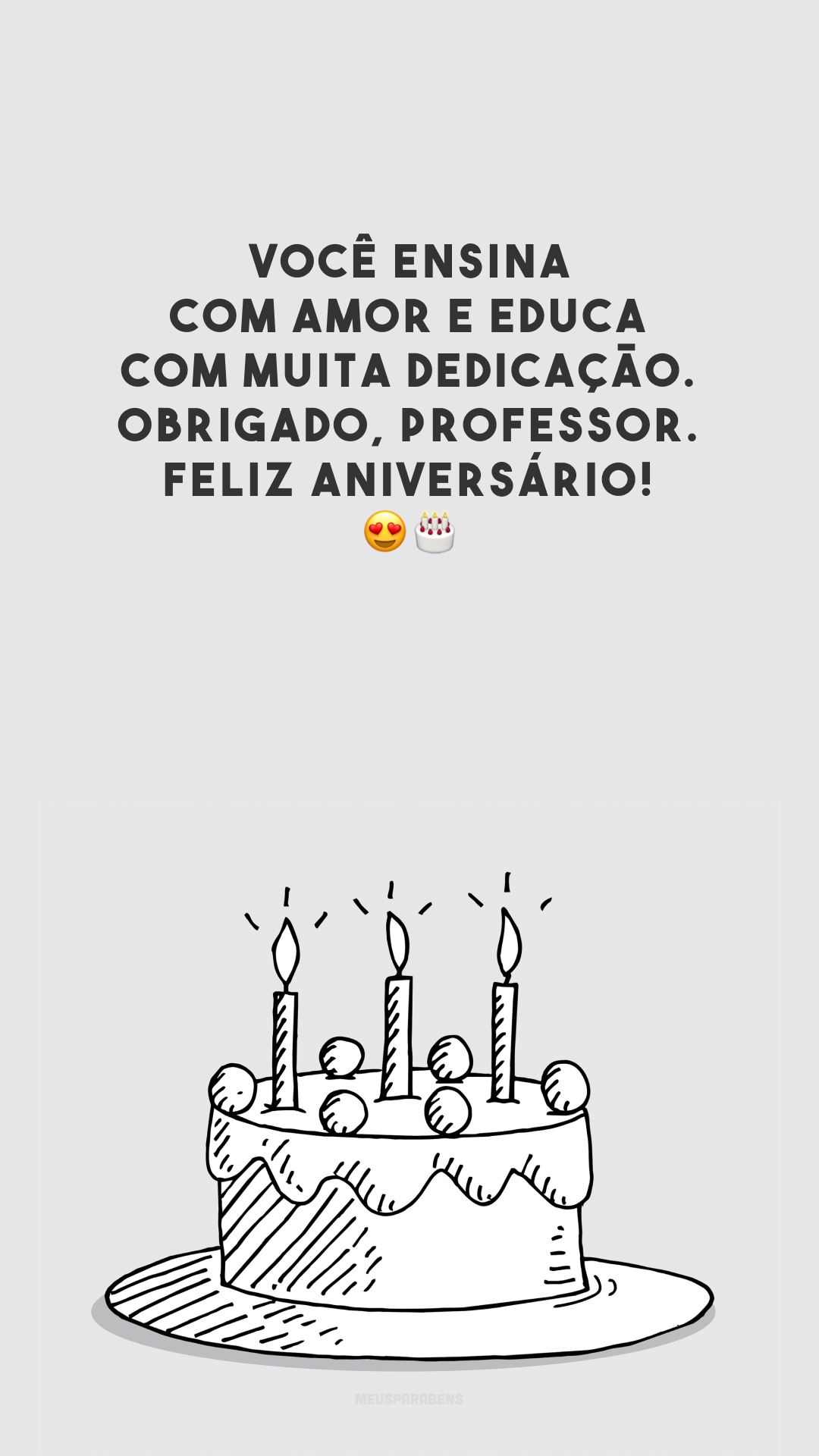 Você ensina com amor e educa com muita dedicação. Obrigado, professor. Feliz aniversário! 😍🎂