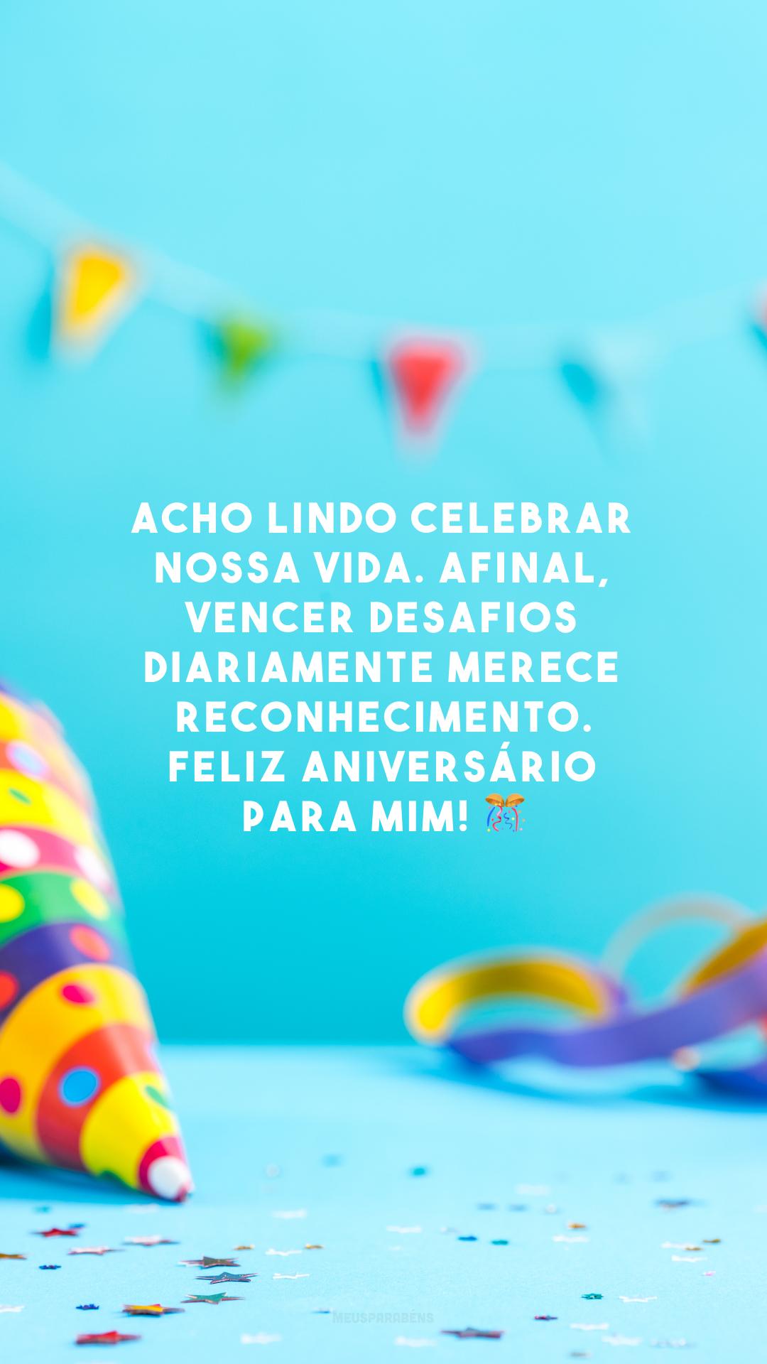 Acho lindo celebrar nossa vida. Afinal, vencer desafios diariamente merece reconhecimento. Feliz aniversário para mim! 🎊