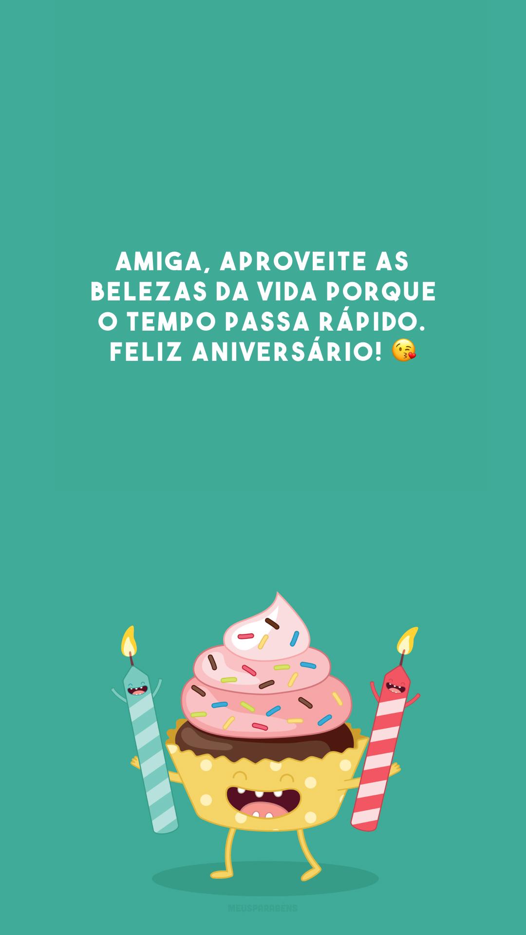 Amiga, aproveite as belezas da vida porque o tempo passa rápido. Feliz aniversário! 😘