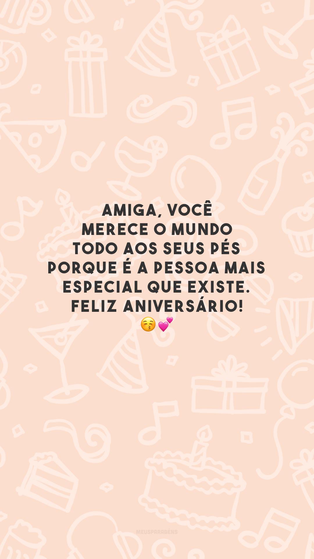 Amiga, você merece o mundo todo aos seus pés porque é a pessoa mais especial que existe. Feliz aniversário! 😚💕