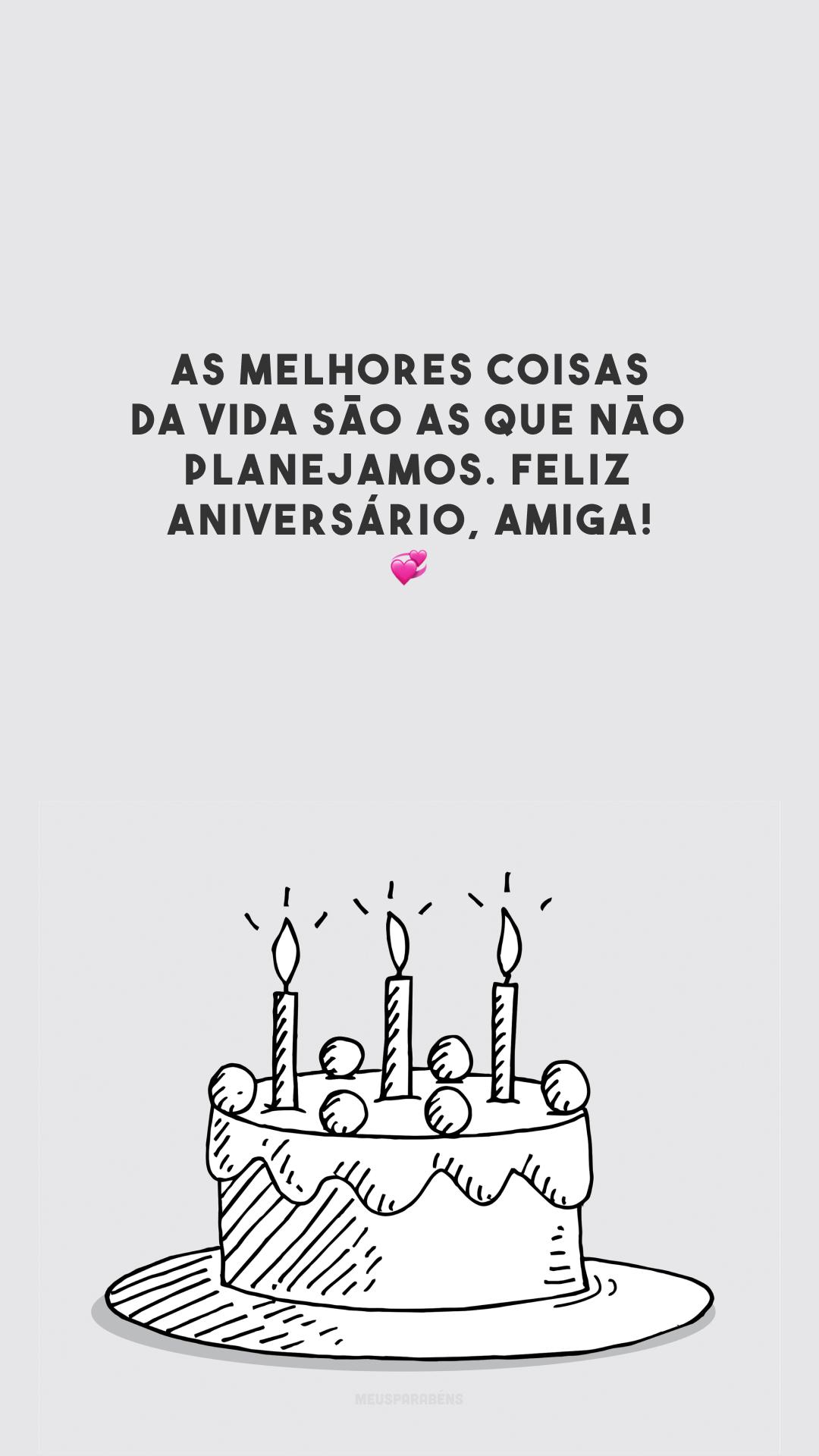 As melhores coisas da vida são as que não planejamos. Feliz aniversário, amiga! 💞