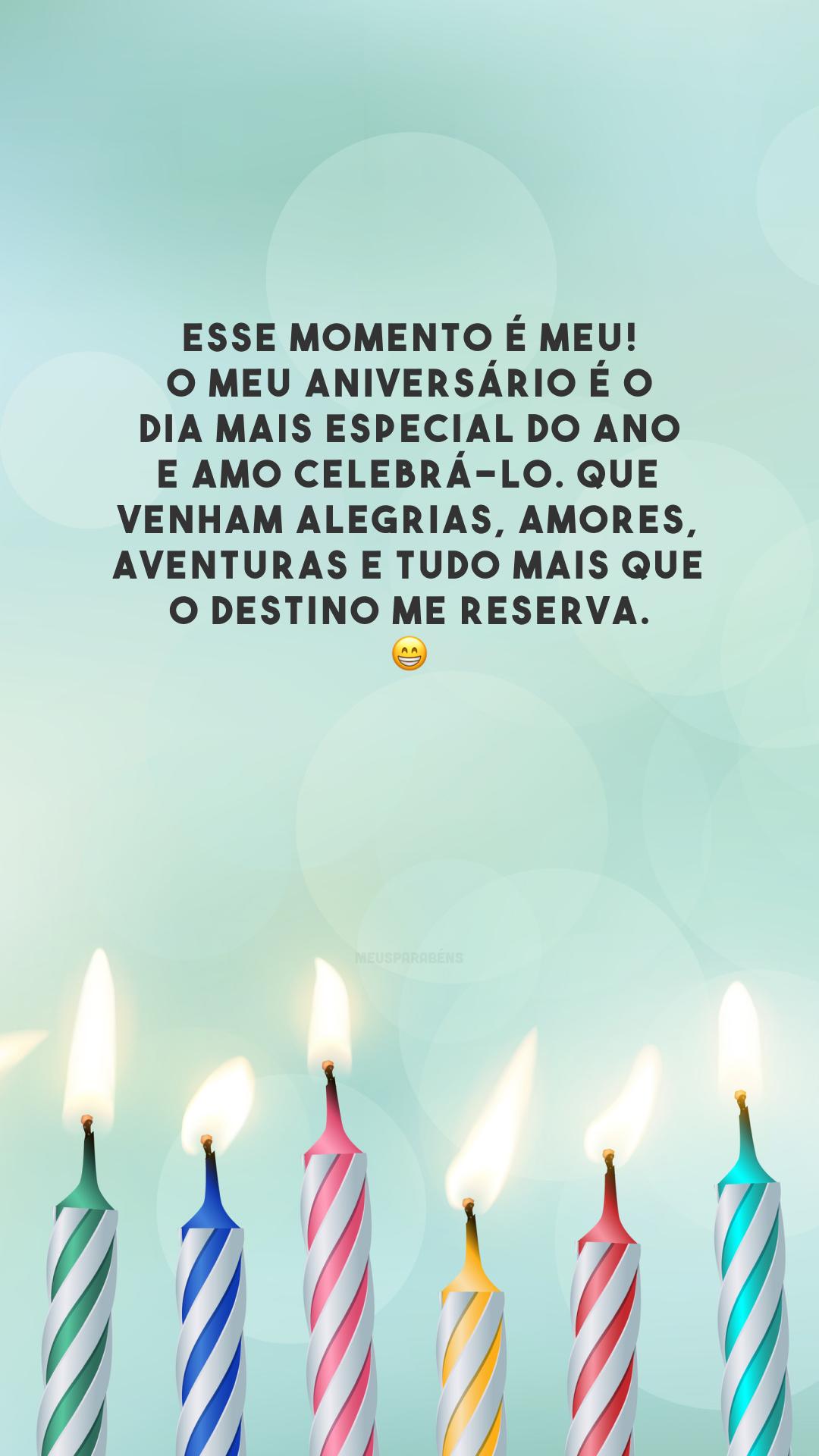 Esse momento é meu! O meu aniversário é o dia mais especial do ano e amo celebrá-lo. Que venham alegrias, amores, aventuras e tudo mais que o destino me reserva. 😁
