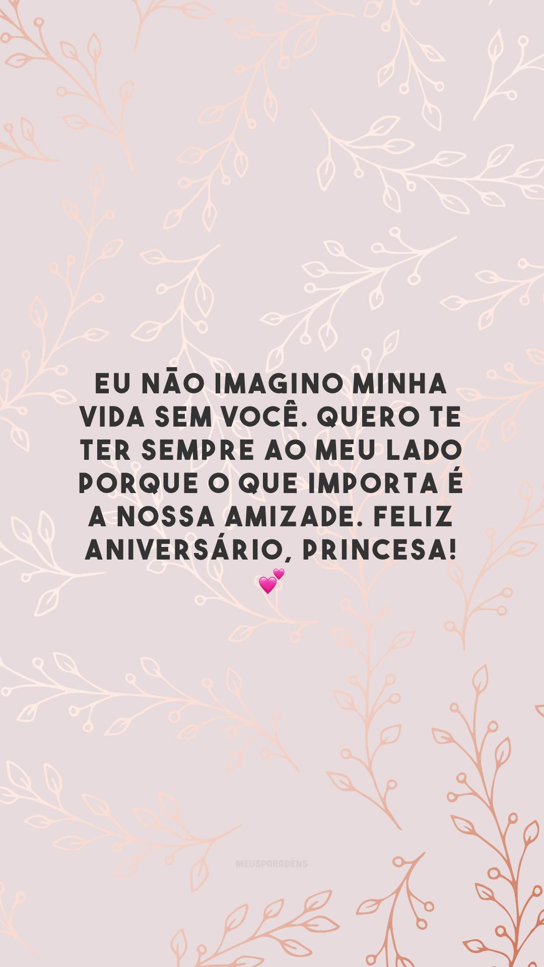 Eu não imagino minha vida sem você. Quero te ter sempre ao meu lado porque o que importa é a nossa amizade. Feliz aniversário, princesa! 💕