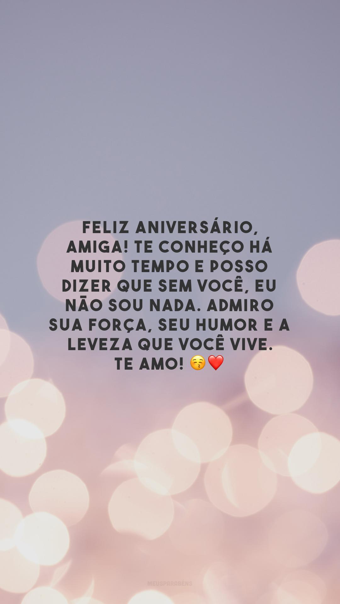 Feliz aniversário, amiga! Te conheço há muito tempo e posso dizer que sem você, eu não sou nada. Admiro sua força, seu humor e a leveza que você vive. Te amo! 😚❤️