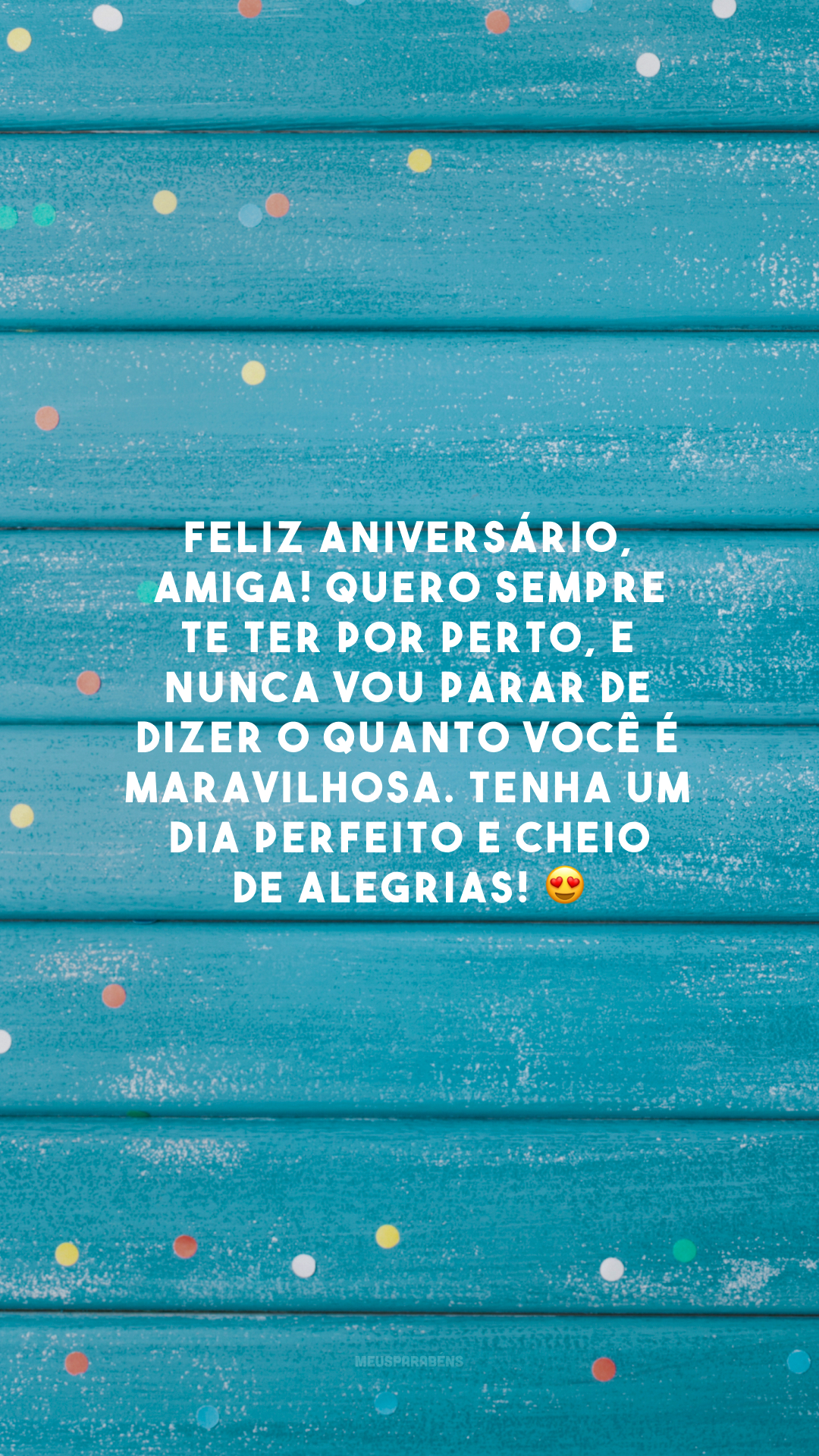 Feliz aniversário, amiga! Quero sempre te ter por perto, e nunca vou parar de dizer o quanto você é maravilhosa. Tenha um dia perfeito e cheio de alegrias! 😍