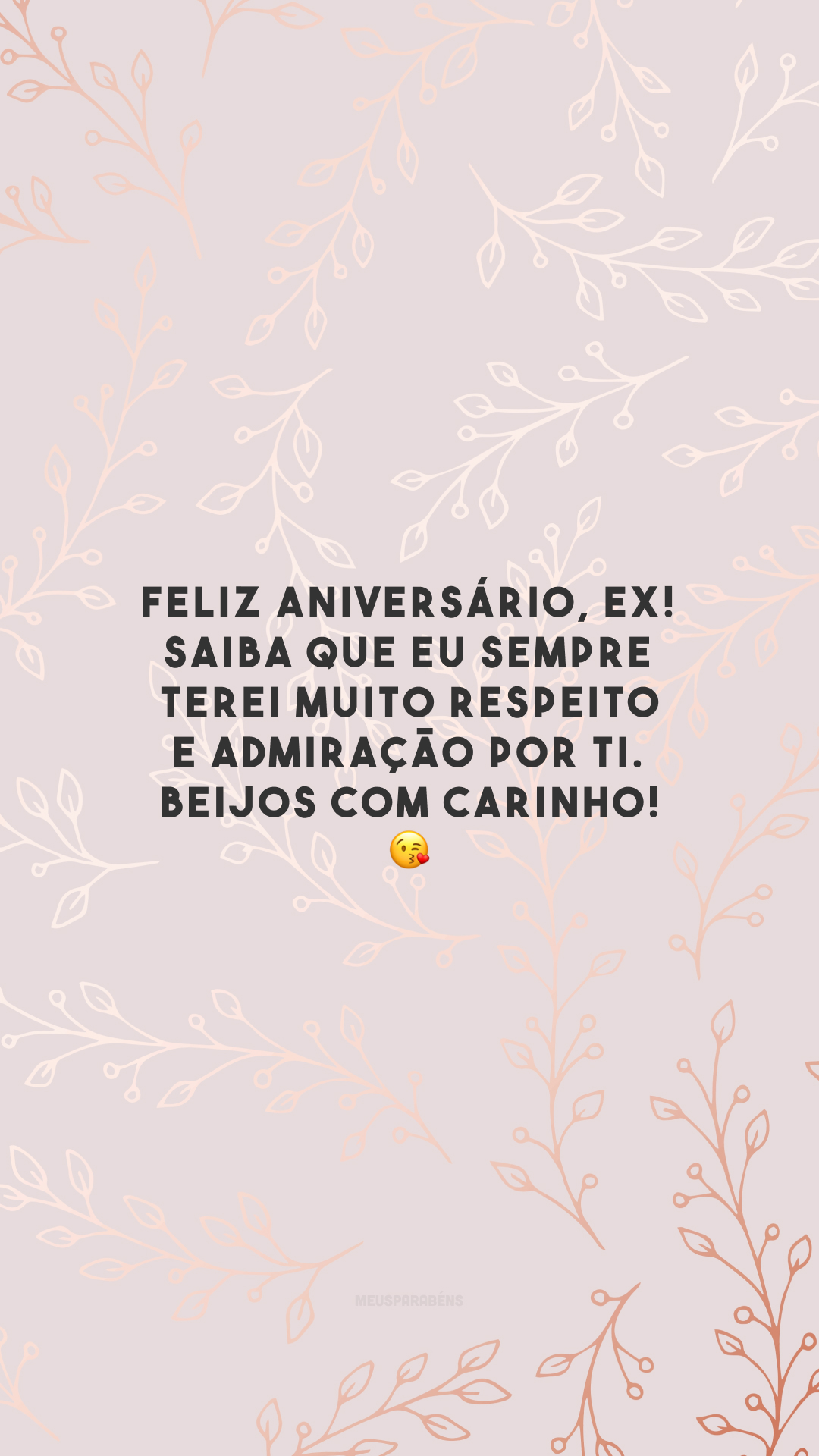 Feliz aniversário, ex! Saiba que eu sempre terei muito respeito e admiração por ti. Beijos com carinho! 😘