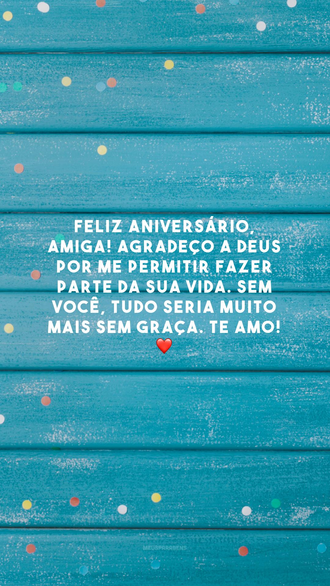 Feliz aniversário, amiga! Agradeço a Deus por me permitir fazer parte da sua vida. Sem você, tudo seria muito mais sem graça. Te amo! ❤️