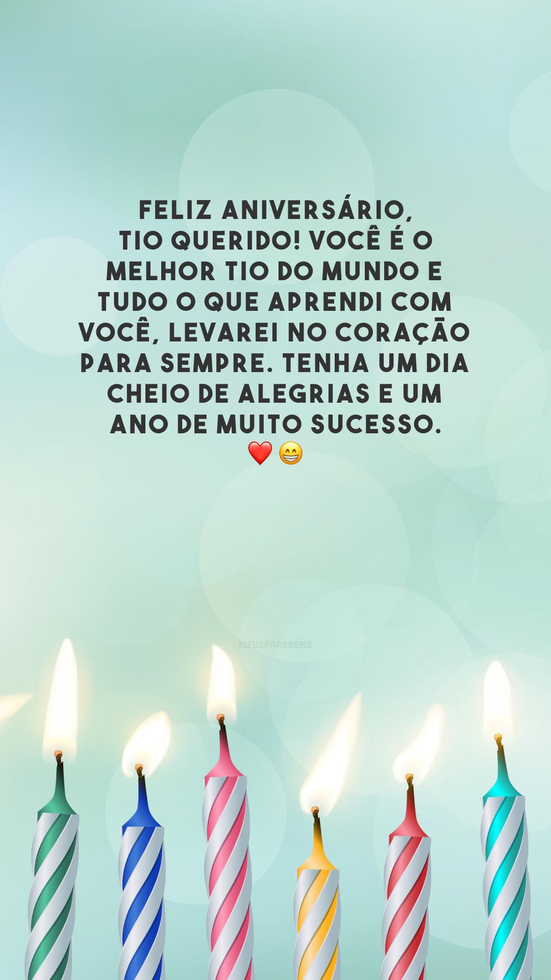 Feliz aniversário, tio querido! Você é o melhor tio do mundo e tudo o que aprendi com você, levarei no coração para sempre. Tenha um dia cheio de alegrias e um ano de muito sucesso. ❤️😁