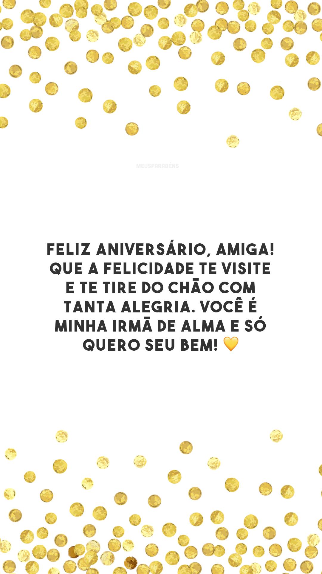 Feliz aniversário, amiga! Que a felicidade te visite e te tire do chão com tanta alegria. Você é minha irmã de alma e só quero seu bem! 💛
