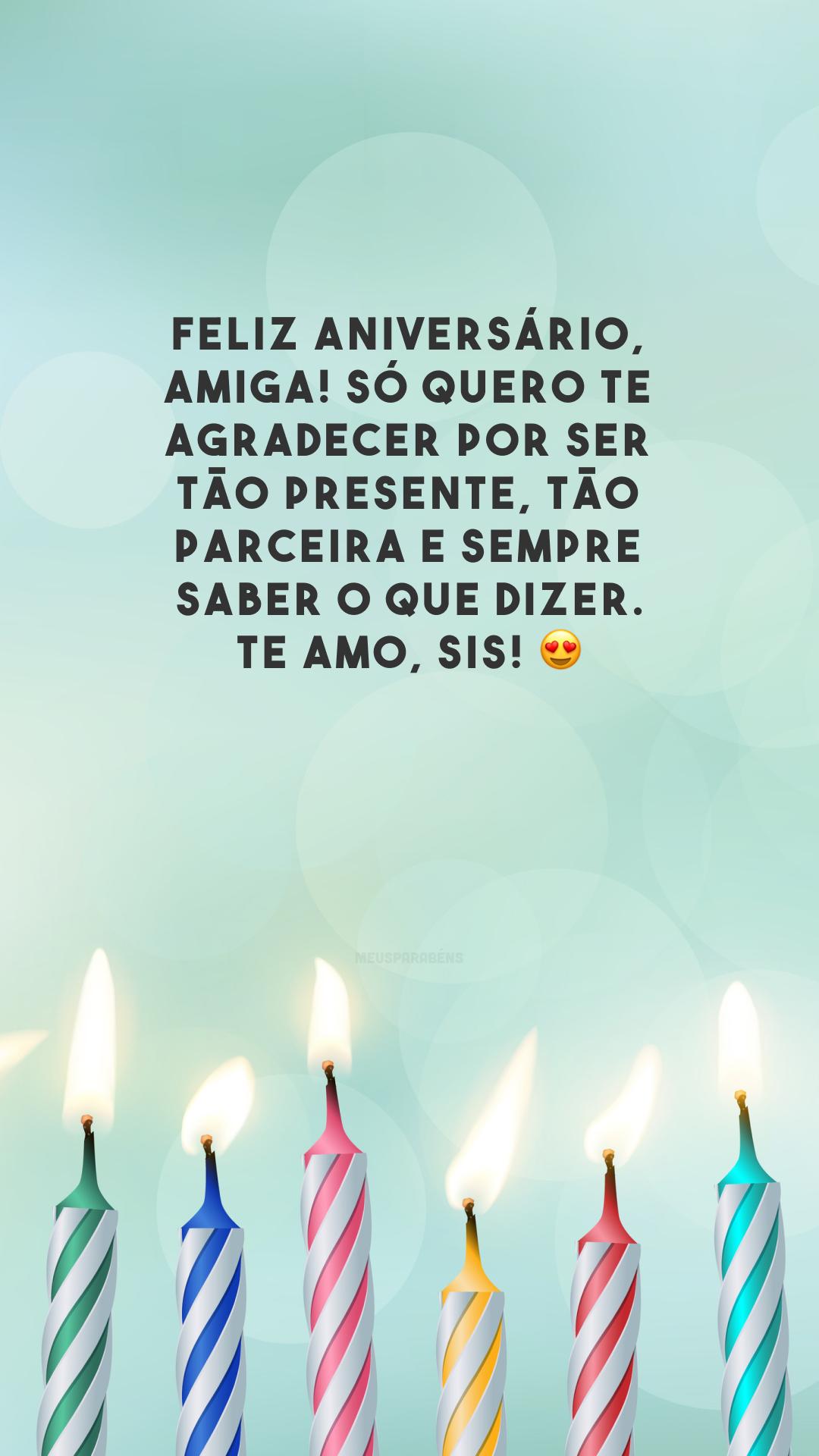 Feliz aniversário, amiga! Só quero te agradecer por ser tão presente, tão parceira e sempre saber o que dizer. Te amo, sis! 😍