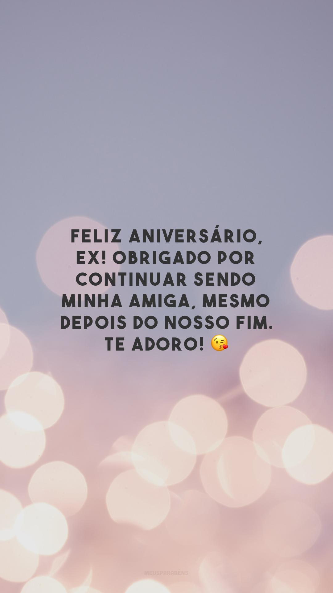 Feliz aniversário, ex! Obrigado por continuar sendo minha amiga, mesmo depois do nosso fim. Te adoro! 😘