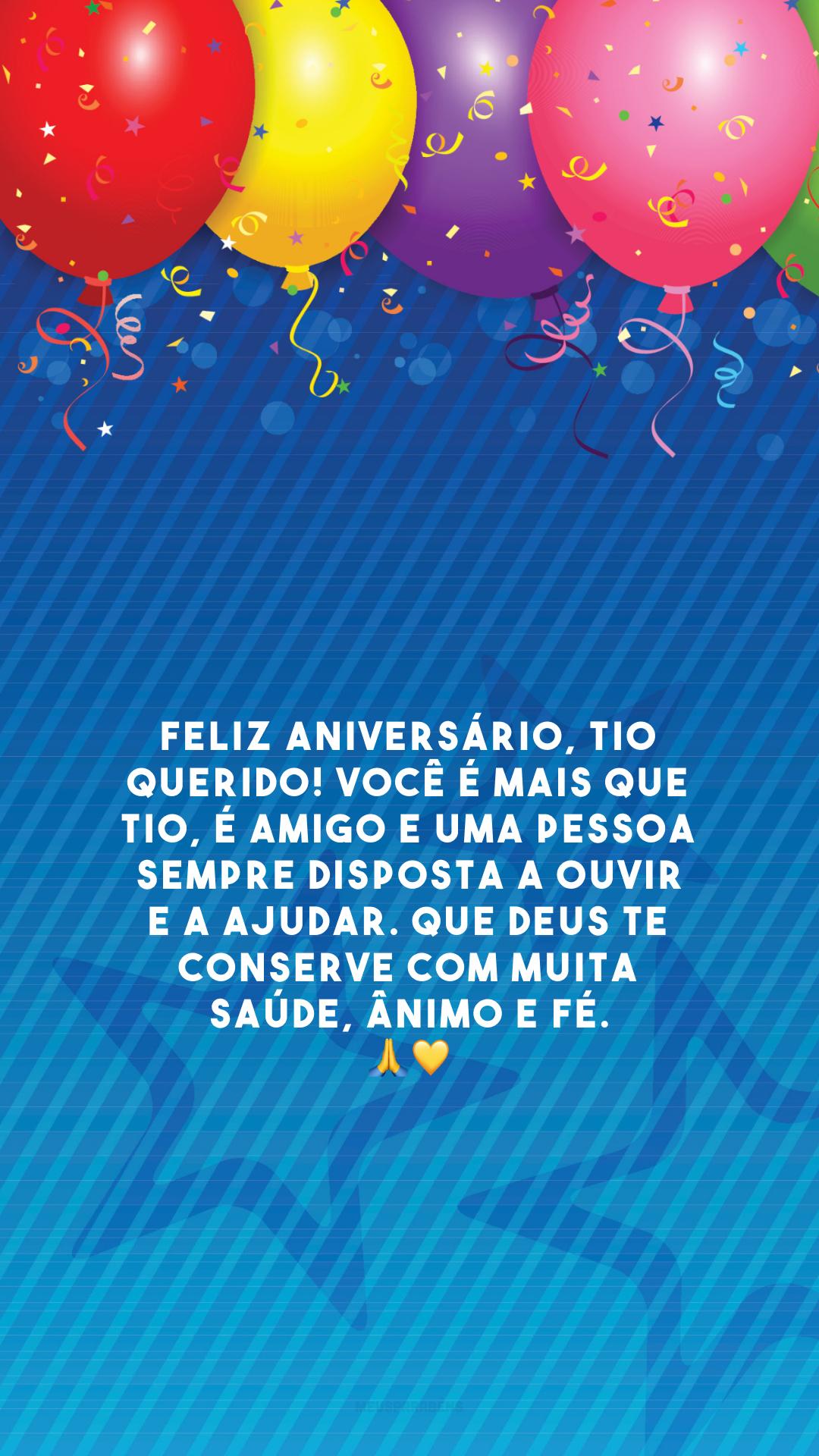 Feliz aniversário, tio querido! Você é mais que tio, é amigo e uma pessoa sempre disposta a ouvir e a ajudar. Que Deus te conserve com muita saúde, ânimo e fé. 🙏💛