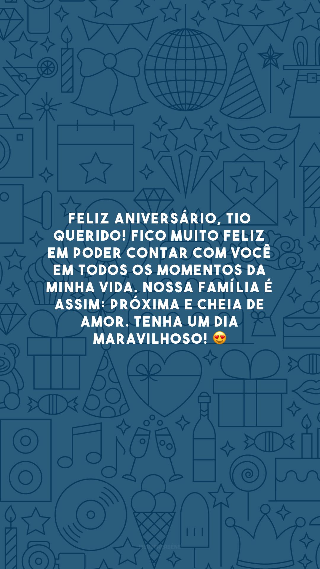Feliz aniversário, tio querido! Fico muito feliz em poder contar com você em todos os momentos da minha vida. Nossa família é assim: próxima e cheia de amor. Tenha um dia maravilhoso! 😍