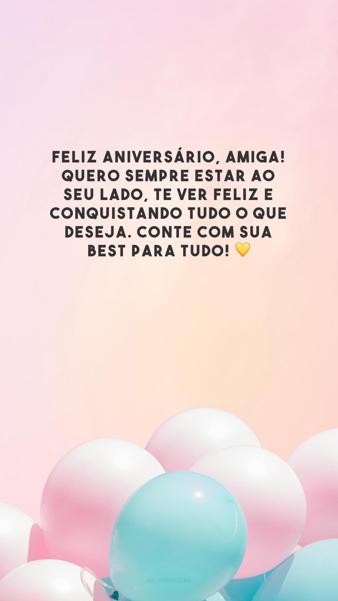 Feliz aniversário, amiga! Quero sempre estar ao seu lado, te ver feliz e conquistando tudo o que deseja. Conte com sua best para tudo! 💛